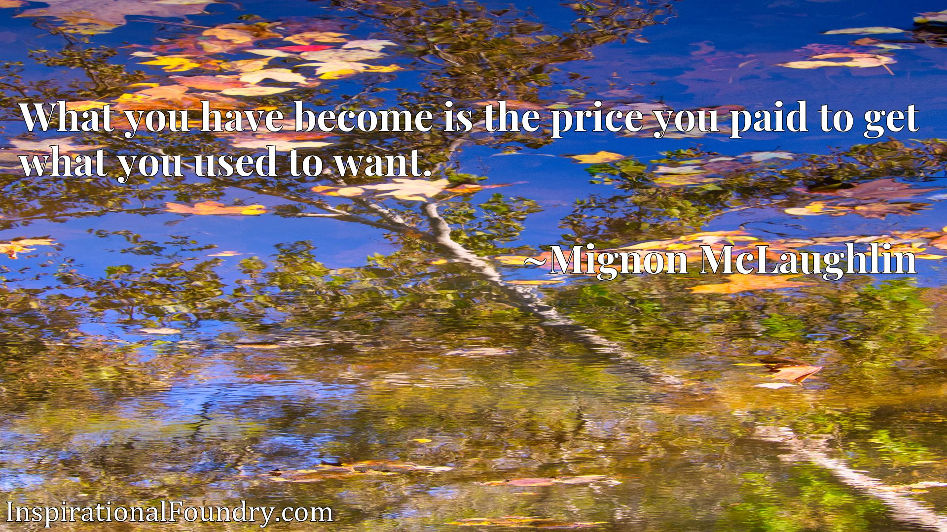 What you have become is the price you paid to get what you used to want.