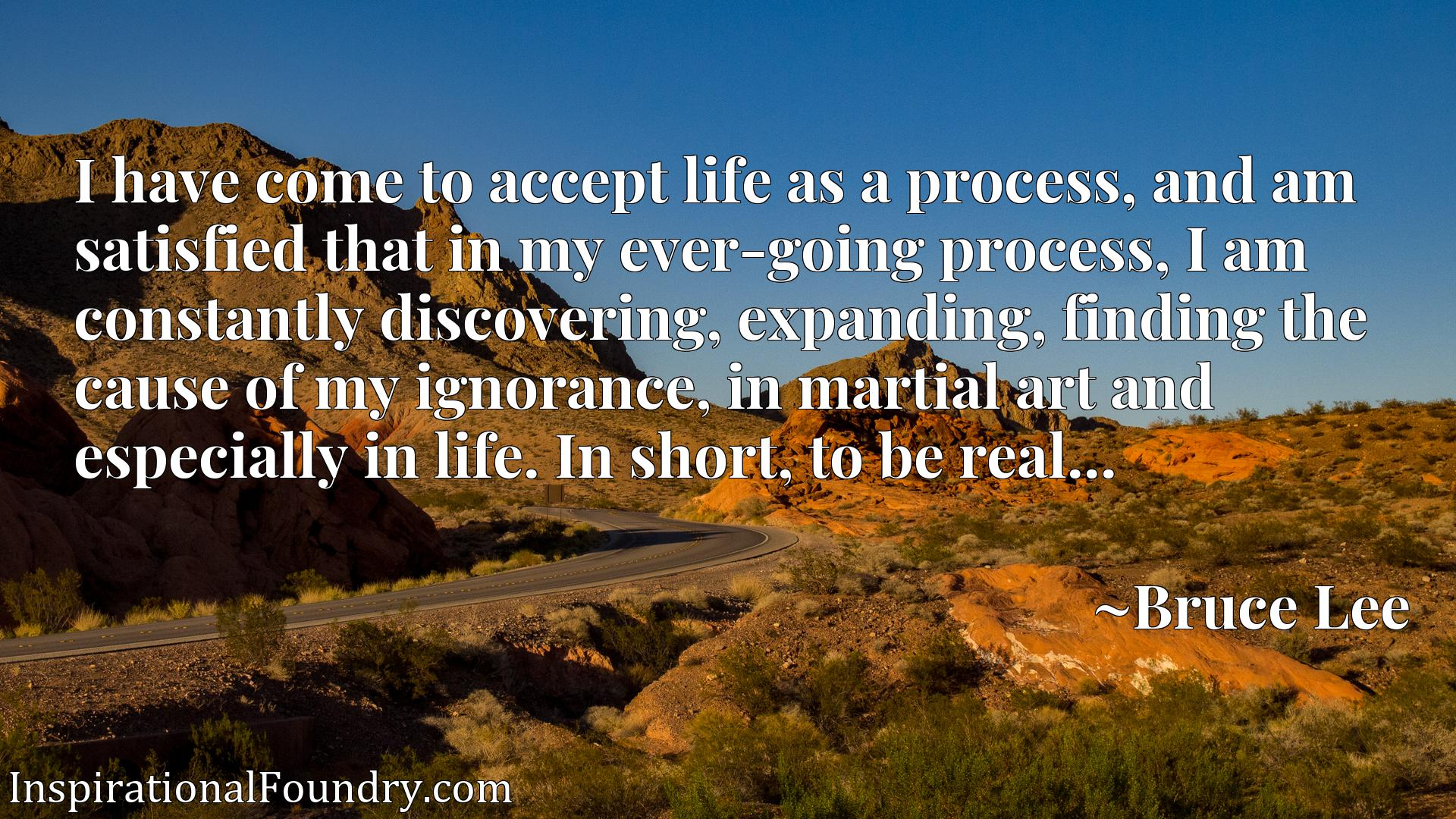 I have come to accept life as a process, and am satisfied that in my ever-going process, I am constantly discovering, expanding, finding the cause of my ignorance, in martial art and especially in life. In short, to be real...