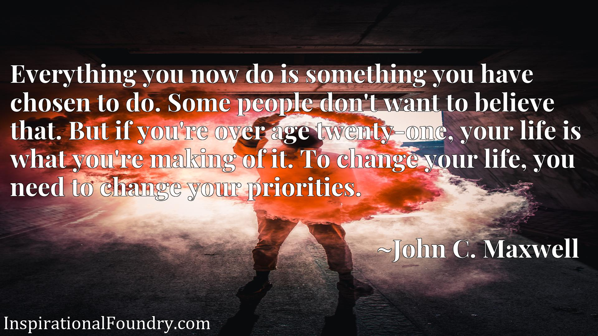 Everything you now do is something you have chosen to do. Some people don't want to believe that. But if you're over age twenty-one, your life is what you're making of it. To change your life, you need to change your priorities.
