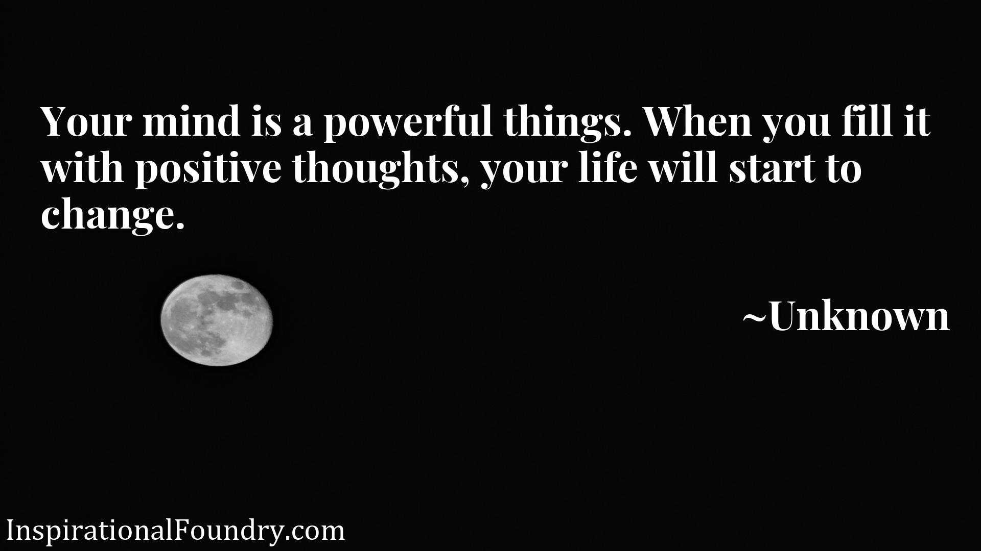Your mind is a powerful things. When you fill it with positive thoughts, your life will start to change.