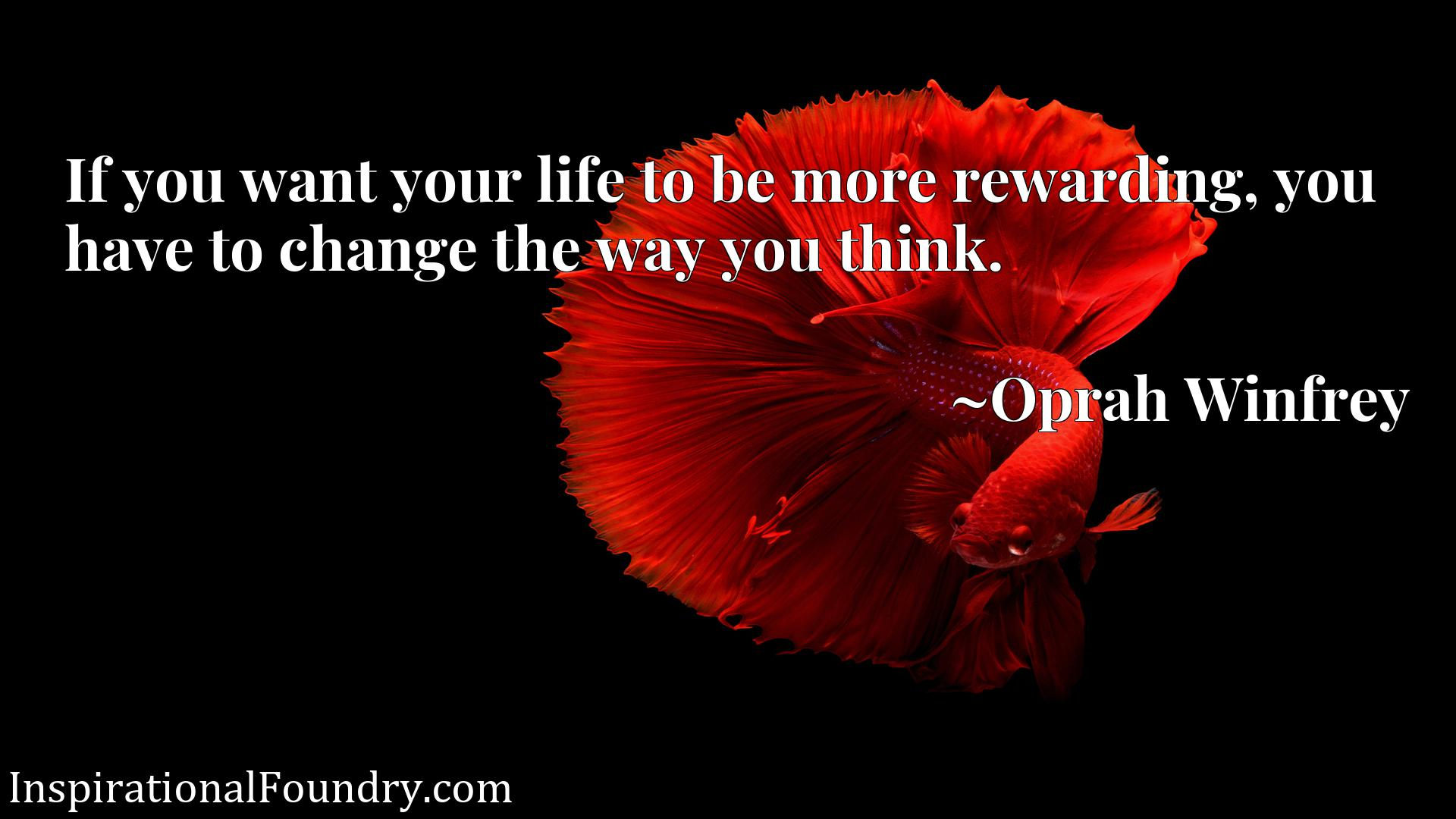 If you want your life to be more rewarding, you have to change the way you think.