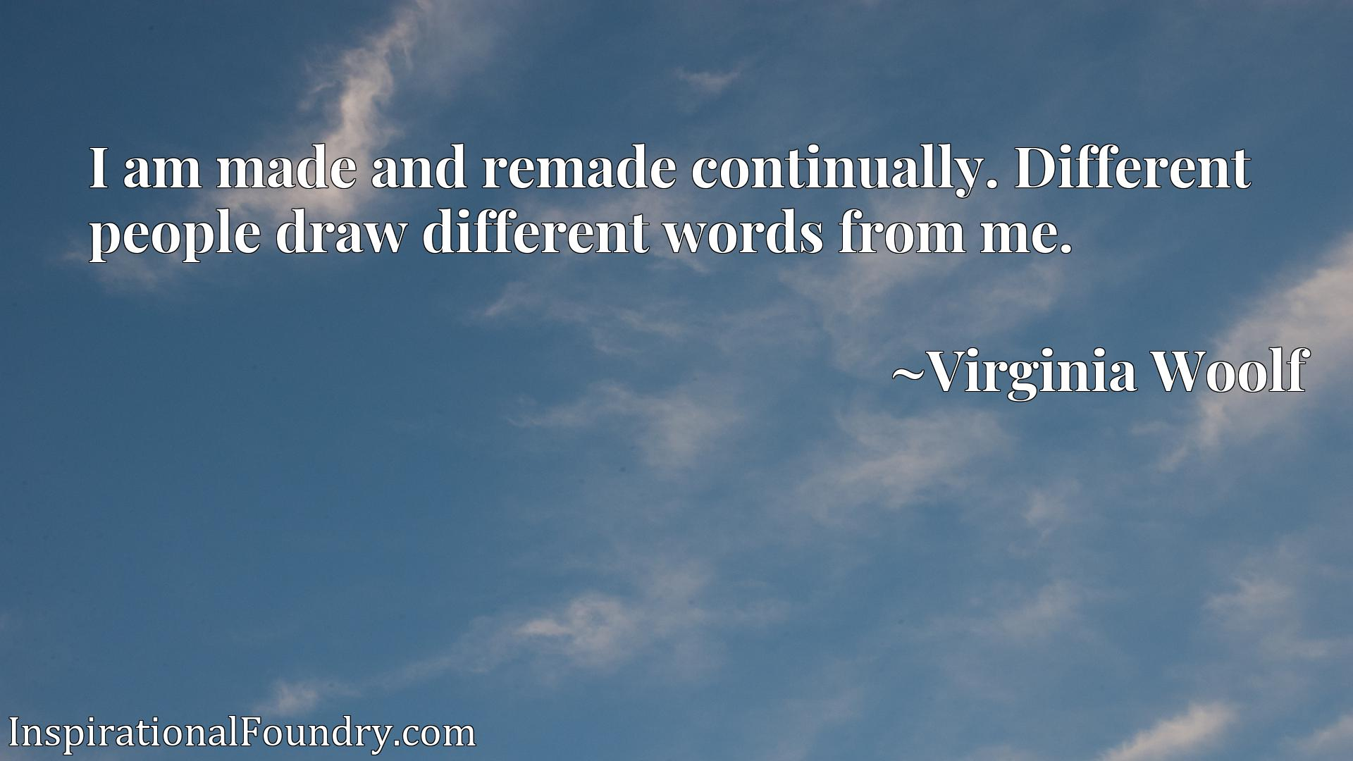 I am made and remade continually. Different people draw different words from me.