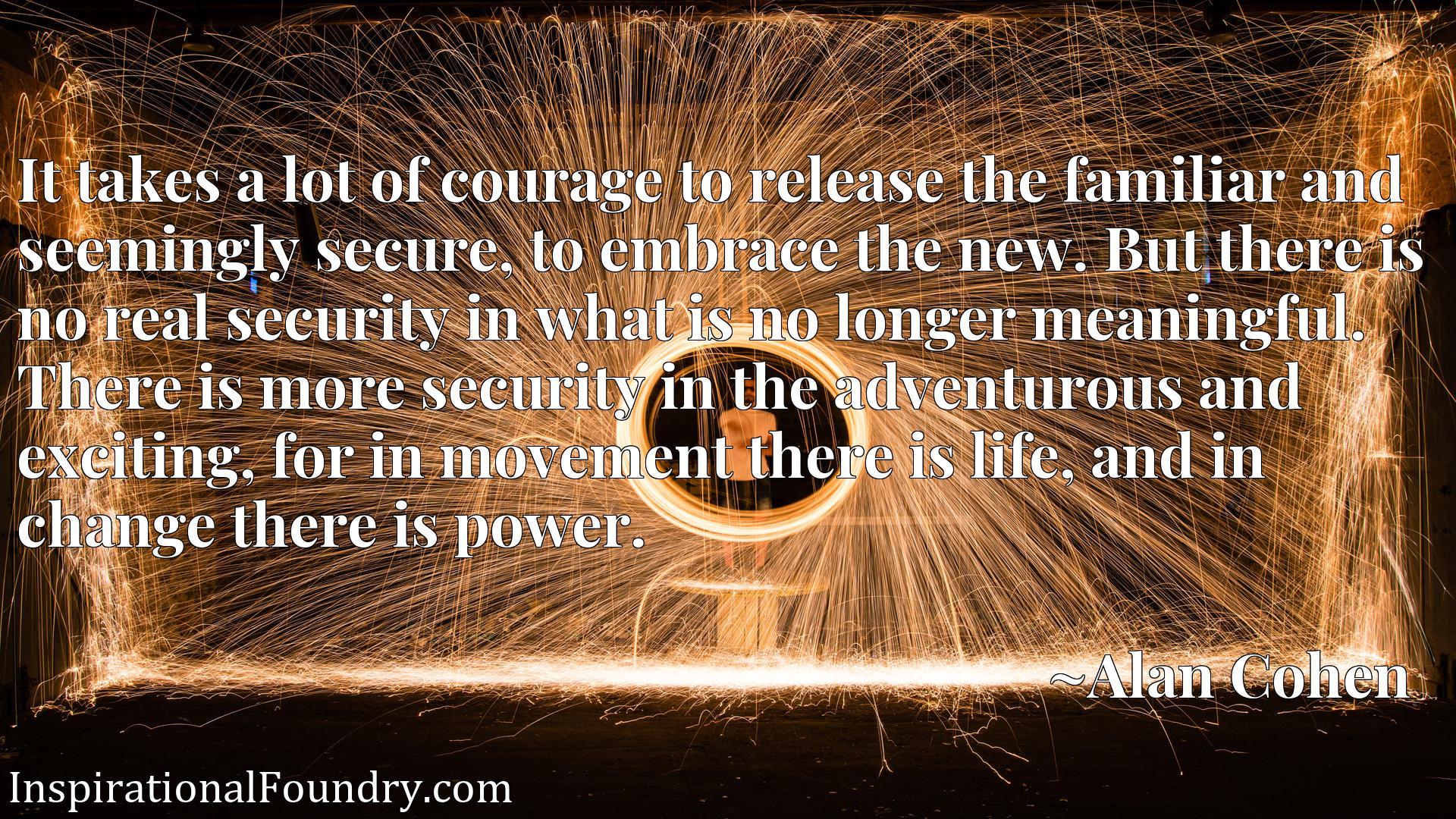 It takes a lot of courage to release the familiar and seemingly secure, to embrace the new. But there is no real security in what is no longer meaningful. There is more security in the adventurous and exciting, for in movement there is life, and in change there is power.