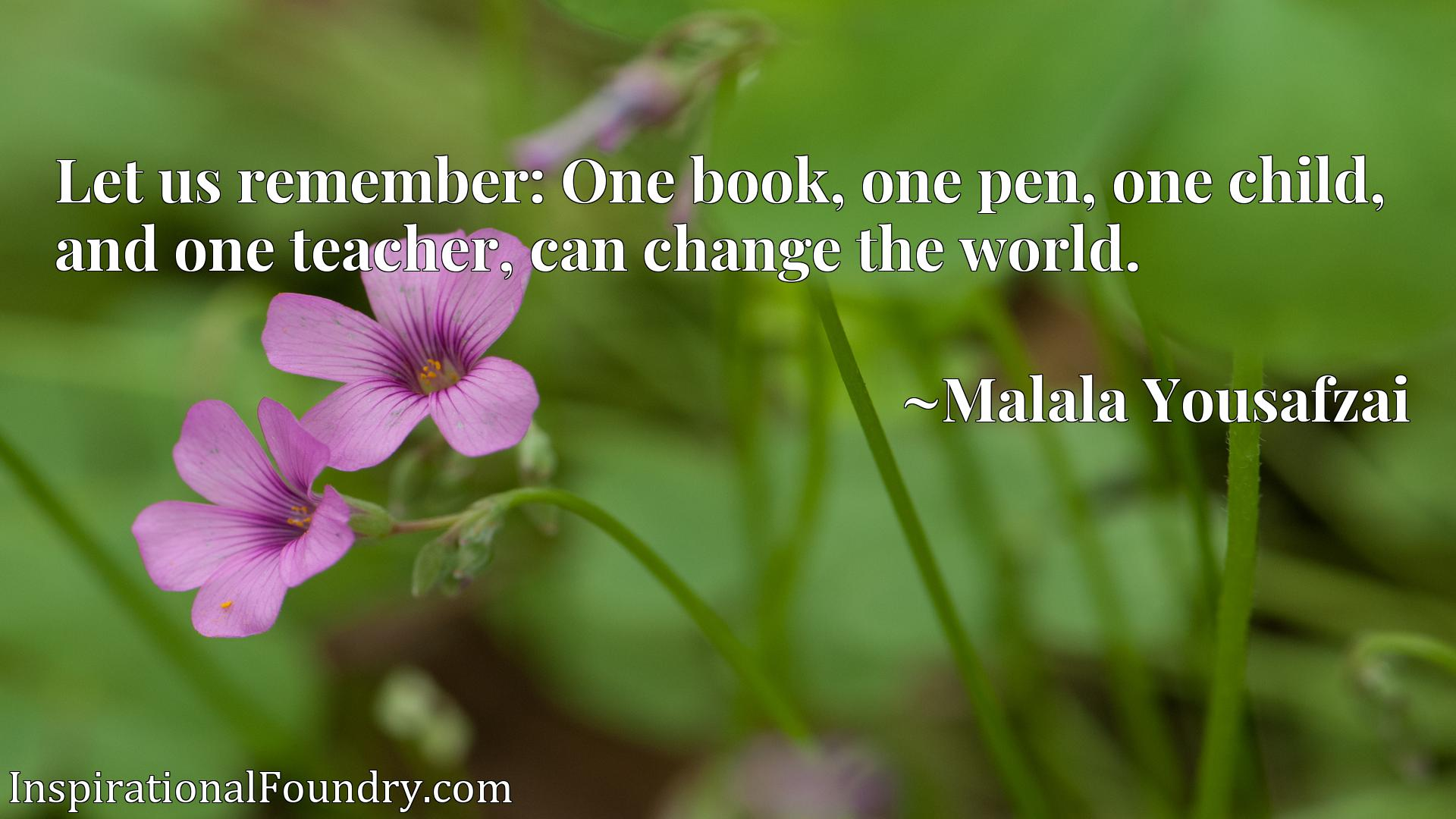 Let us remember: One book, one pen, one child, and one teacher, can change the world.