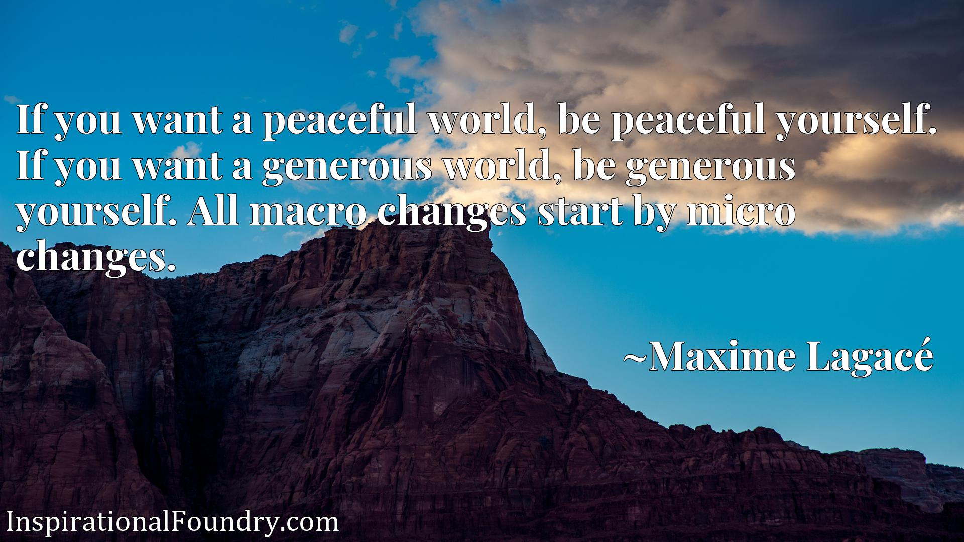 If you want a peaceful world, be peaceful yourself. If you want a generous world, be generous yourself. All macro changes start by micro changes.