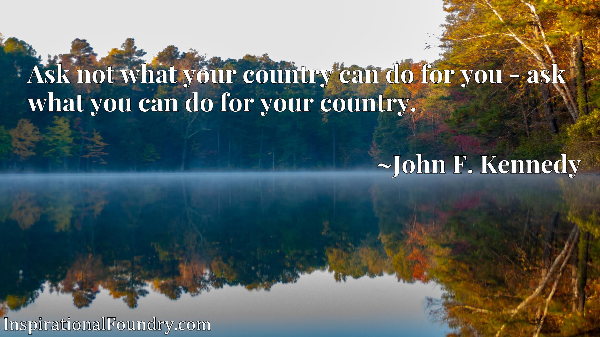 Ask not what your country can do for you - ask what you can do for your country.