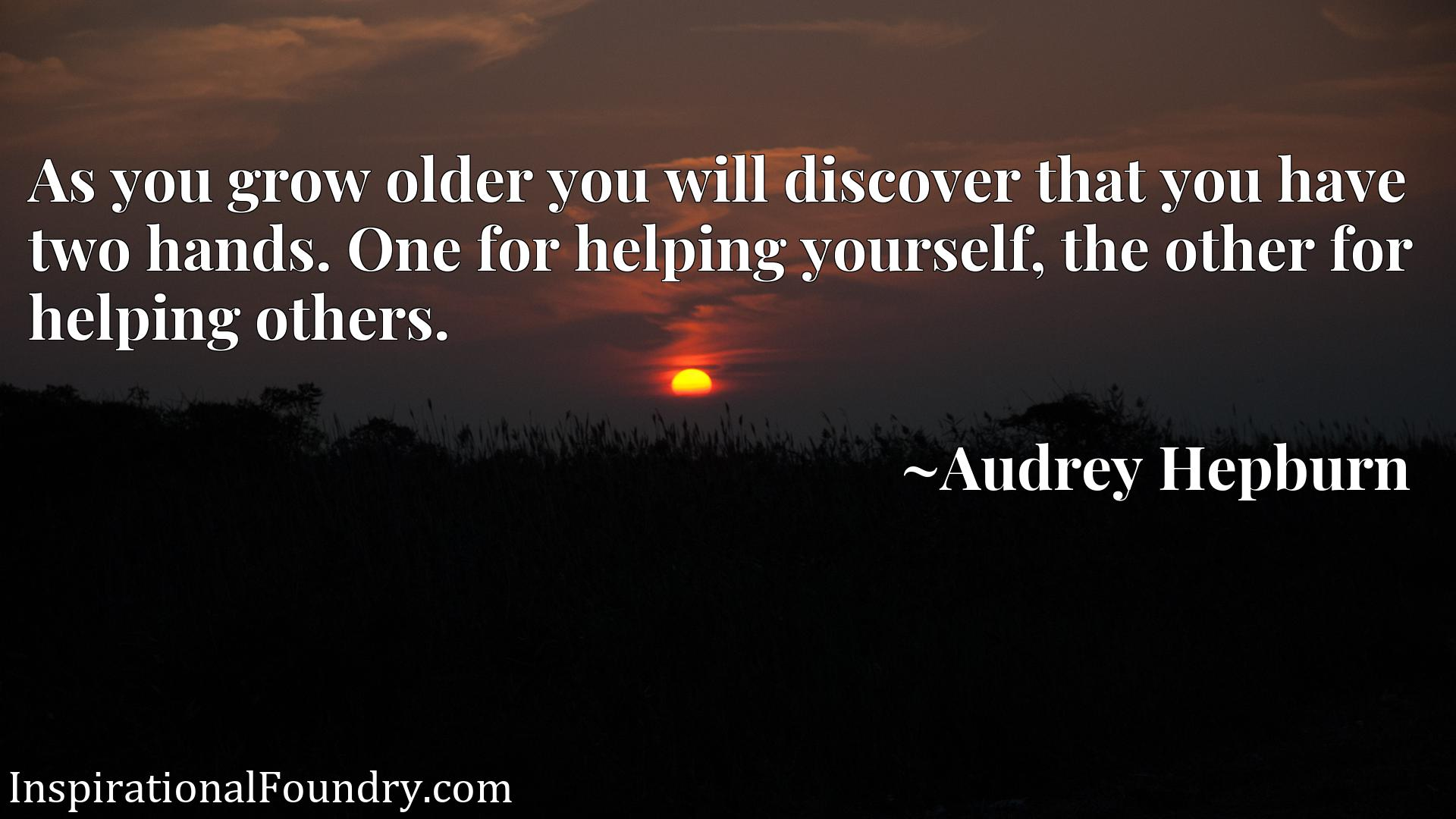 As you grow older you will discover that you have two hands. One for helping yourself, the other for helping others.
