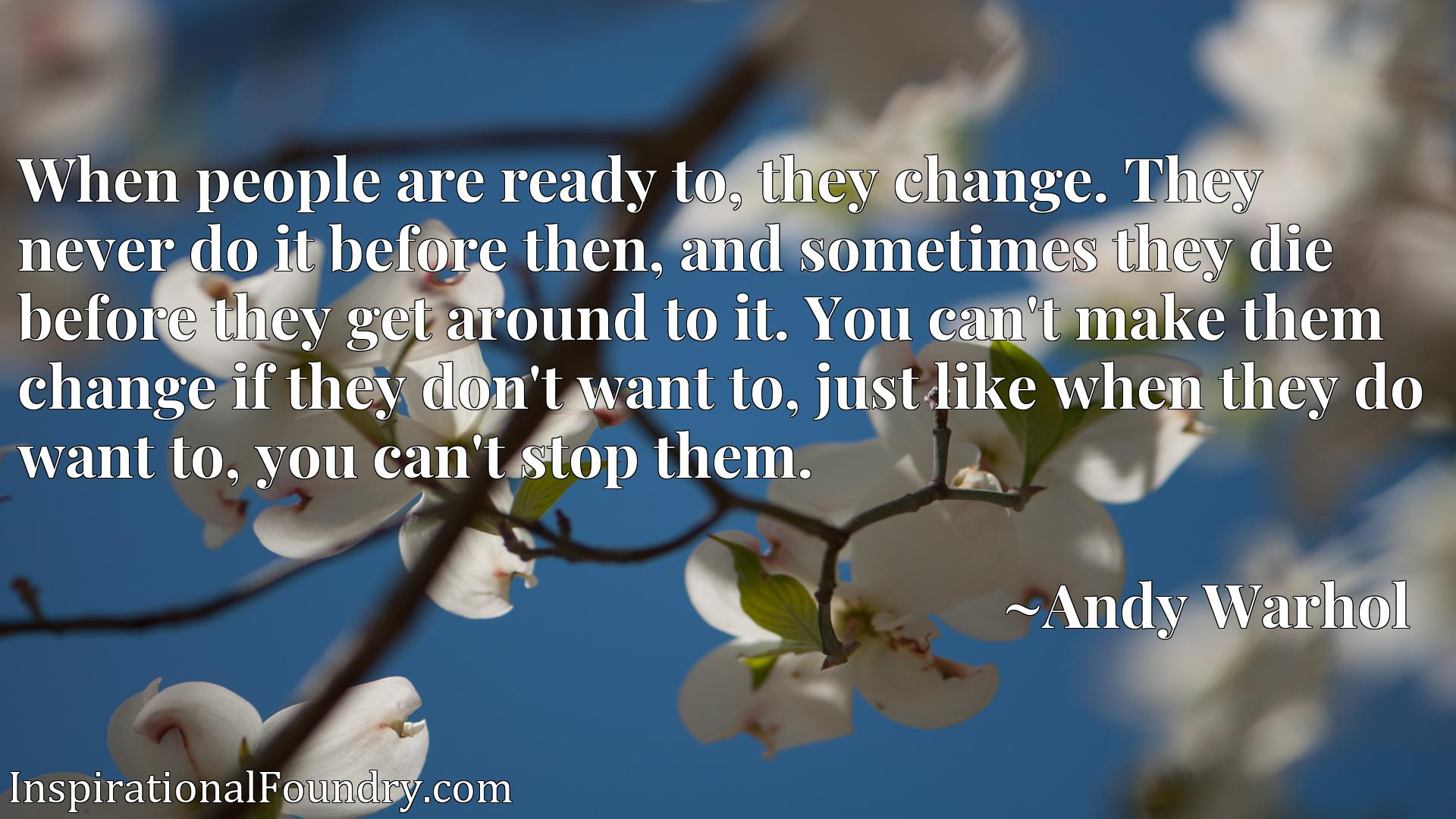 When people are ready to, they change. They never do it before then, and sometimes they die before they get around to it. You can't make them change if they don't want to, just like when they do want to, you can't stop them.