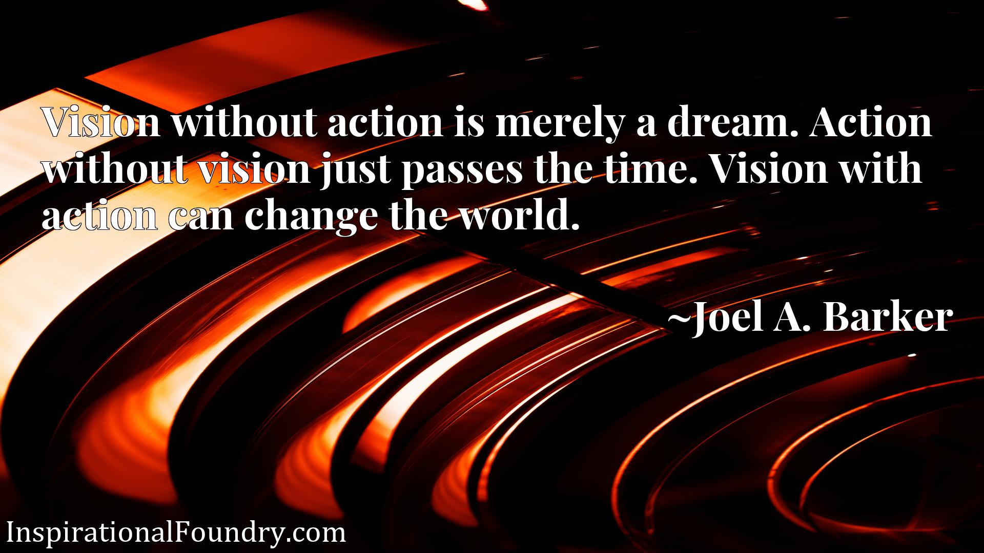 Vision without action is merely a dream. Action without vision just passes the time. Vision with action can change the world.