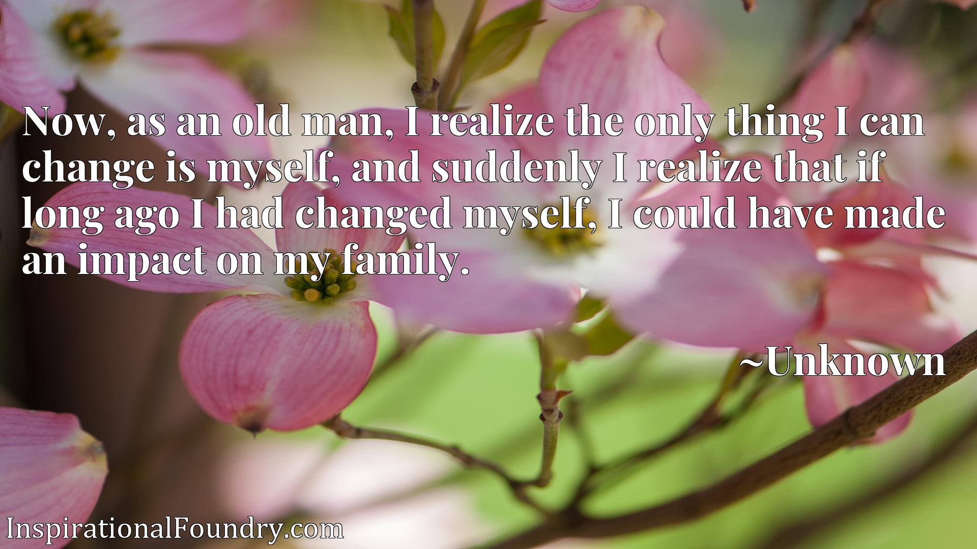 Now, as an old man, I realize the only thing I can change is myself, and suddenly I realize that if long ago I had changed myself, I could have made an impact on my family.