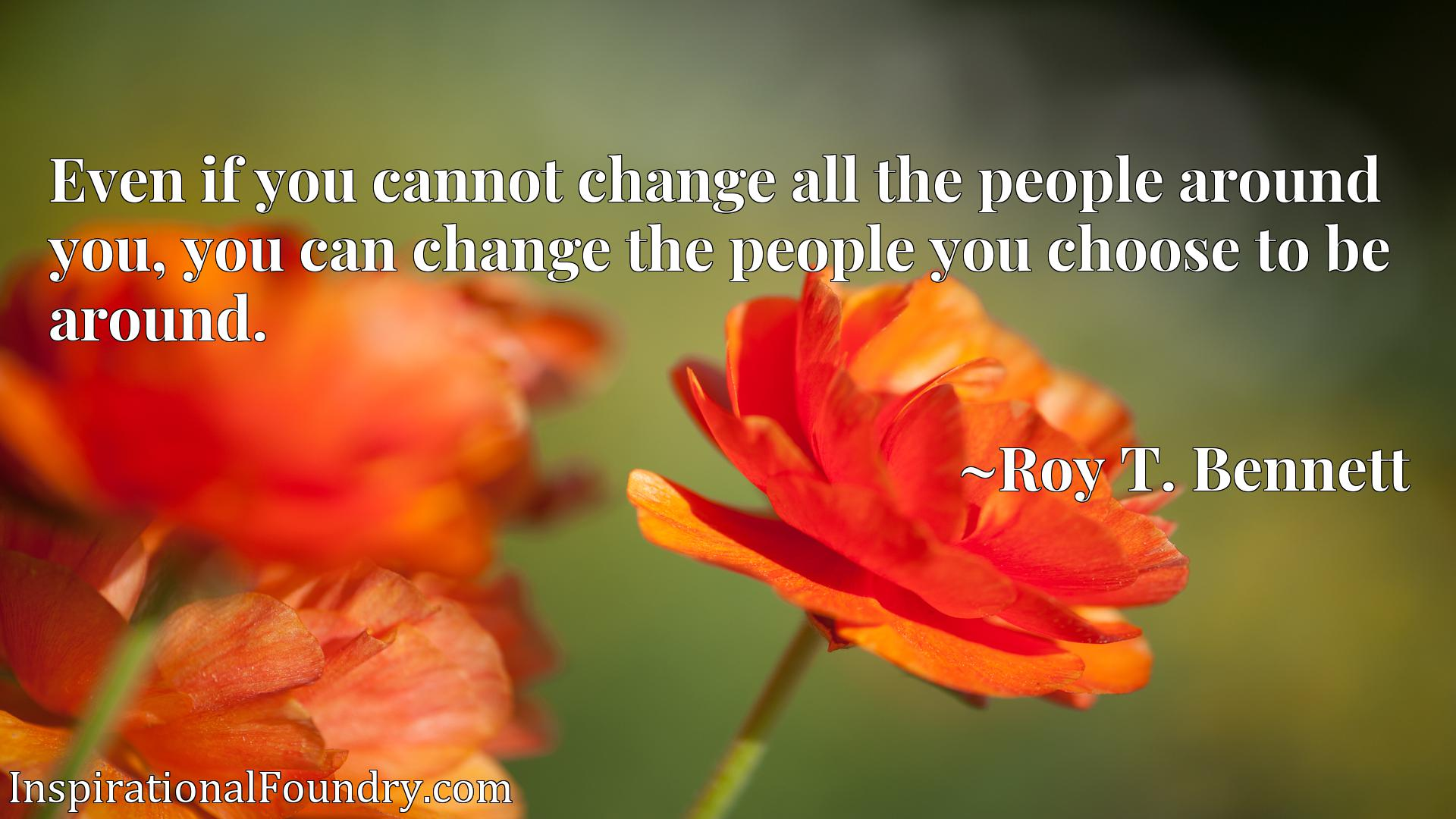 Even if you cannot change all the people around you, you can change the people you choose to be around.