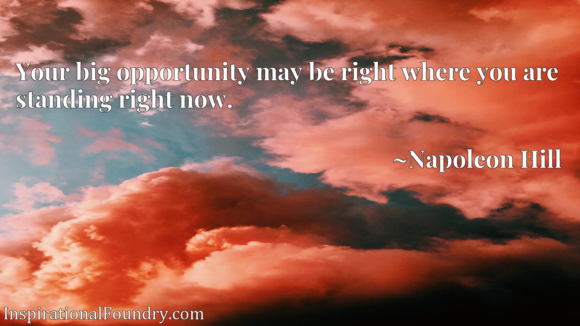 Your big opportunity may be right where you are standing right now.