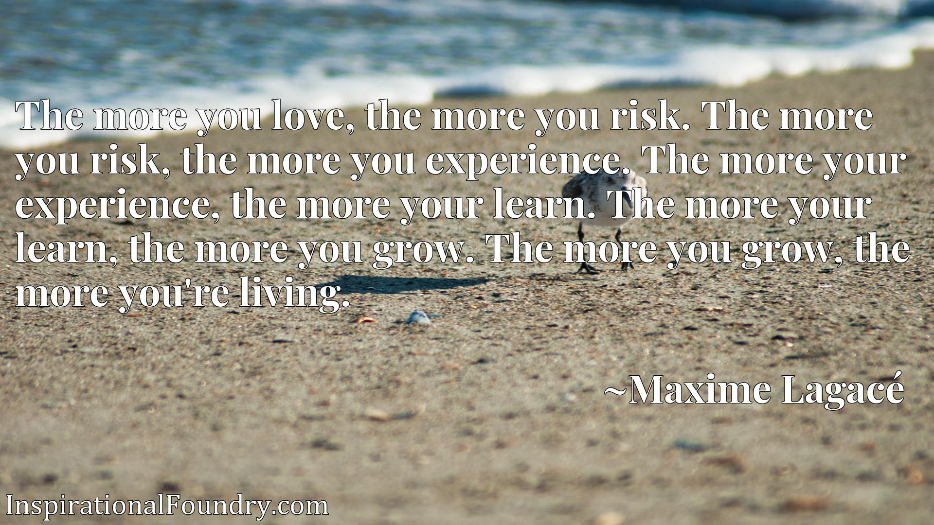 The more you love, the more you risk. The more you risk, the more you experience. The more your experience, the more your learn. The more your learn, the more you grow. The more you grow, the more you're living.