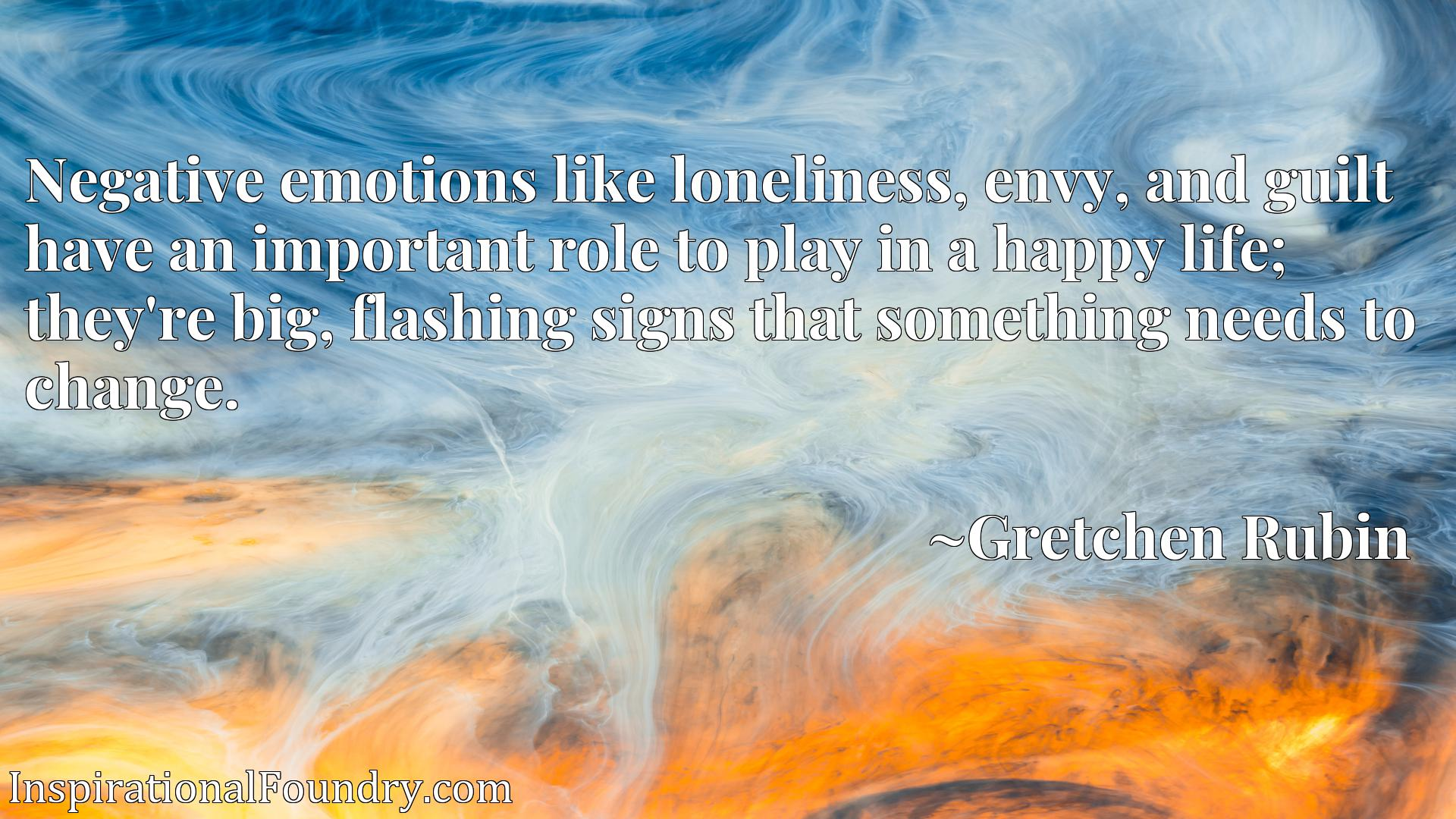 Negative emotions like loneliness, envy, and guilt have an important role to play in a happy life; they're big, flashing signs that something needs to change.