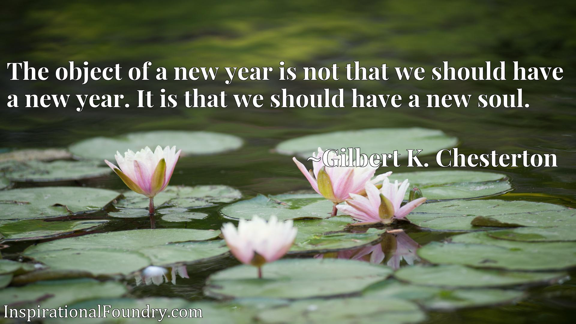 The object of a new year is not that we should have a new year. It is that we should have a new soul.