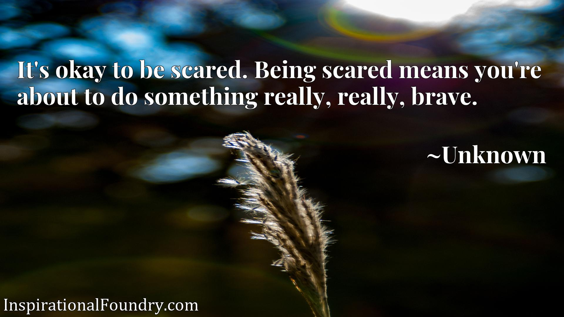 It's okay to be scared. Being scared means you're about to do something really, really, brave.