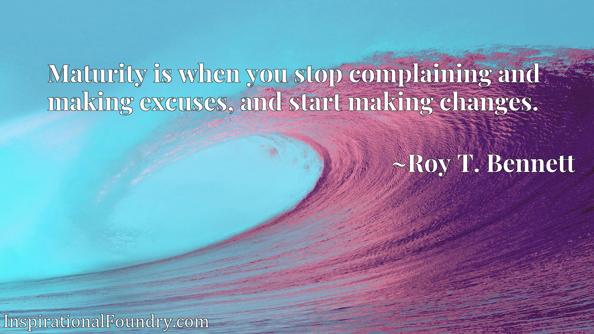 Maturity is when you stop complaining and making excuses, and start making changes.