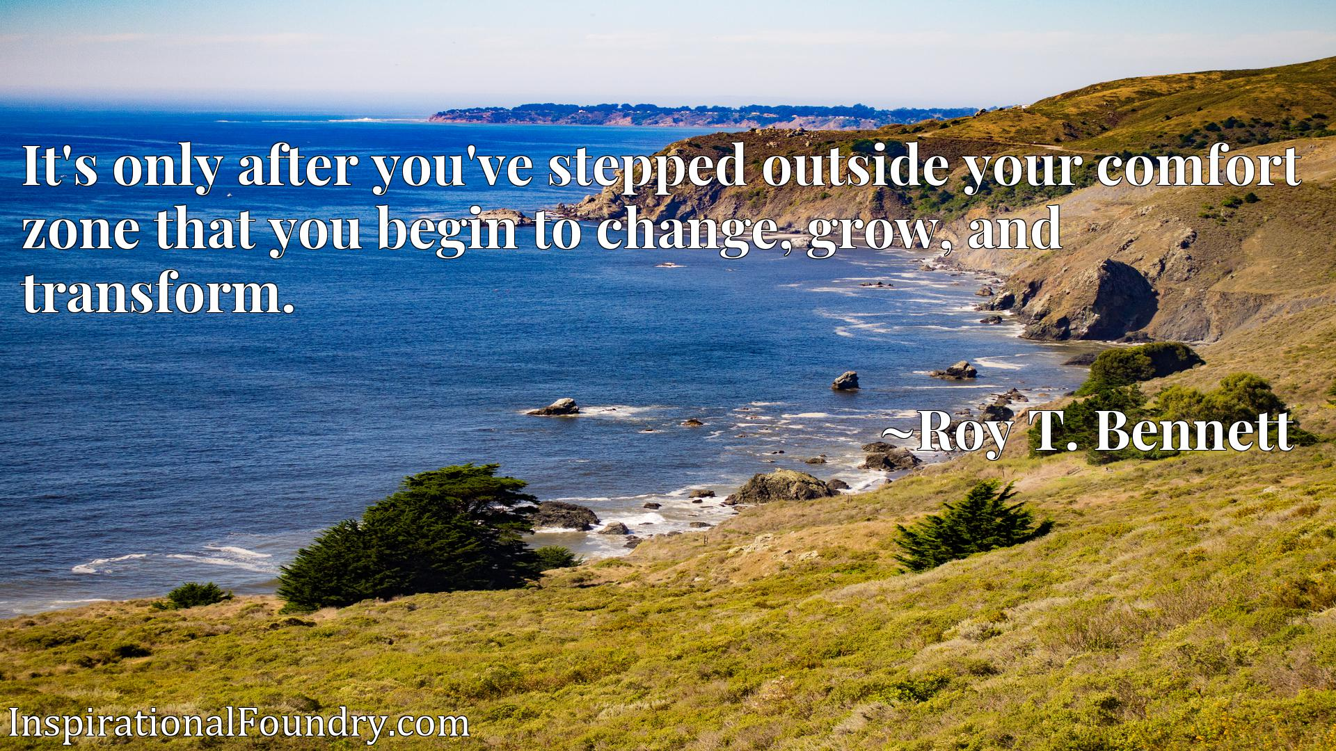 It's only after you've stepped outside your comfort zone that you begin to change, grow, and transform.