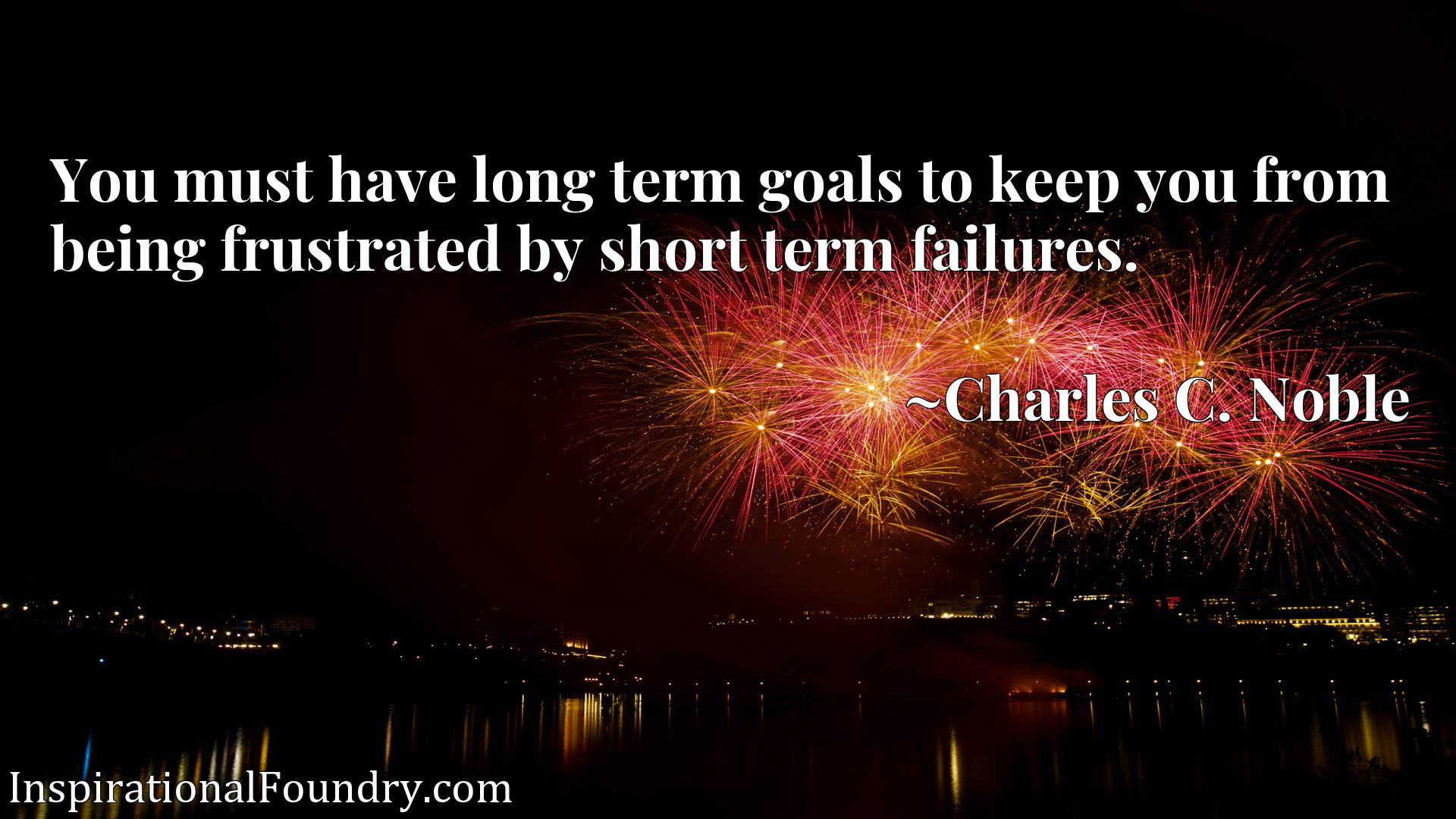 You must have long term goals to keep you from being frustrated by short term failures.
