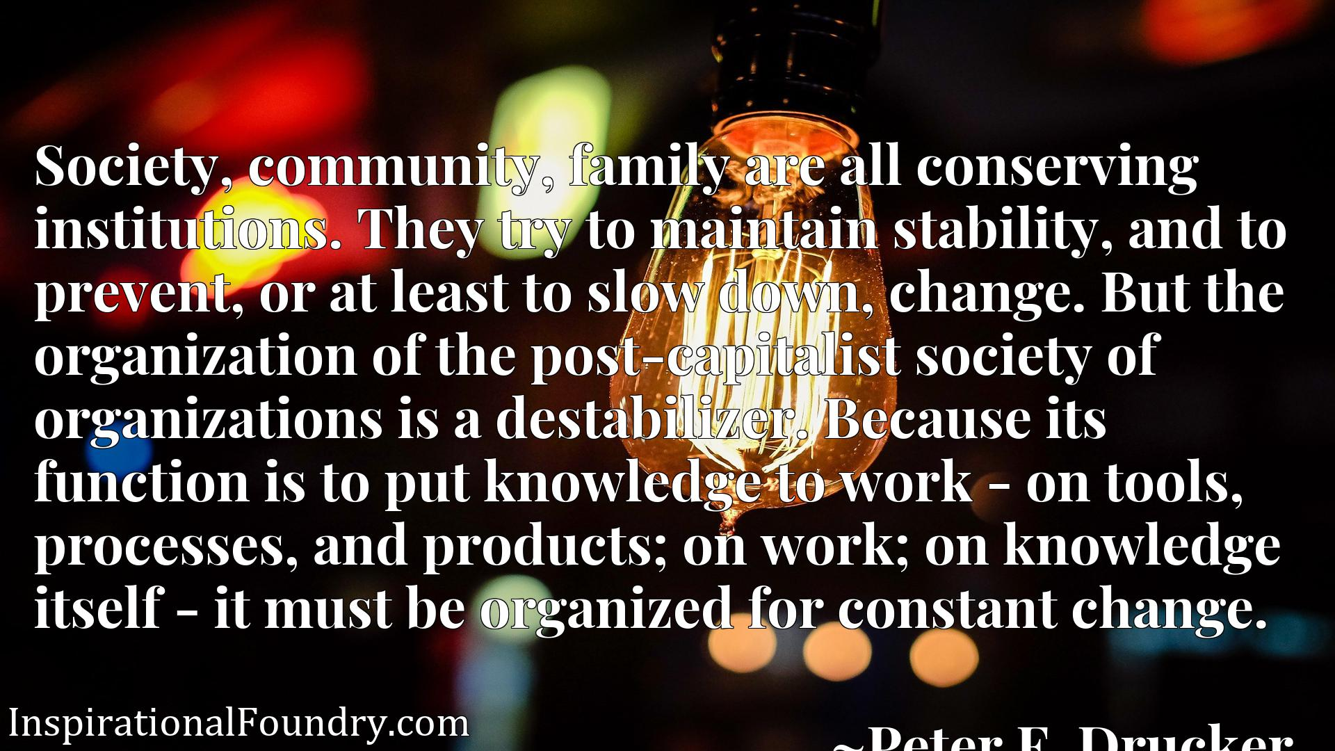 Society, community, family are all conserving institutions. They try to maintain stability, and to prevent, or at least to slow down, change. But the organization of the post-capitalist society of organizations is a destabilizer. Because its function is to put knowledge to work - on tools, processes, and products; on work; on knowledge itself - it must be organized for constant change.