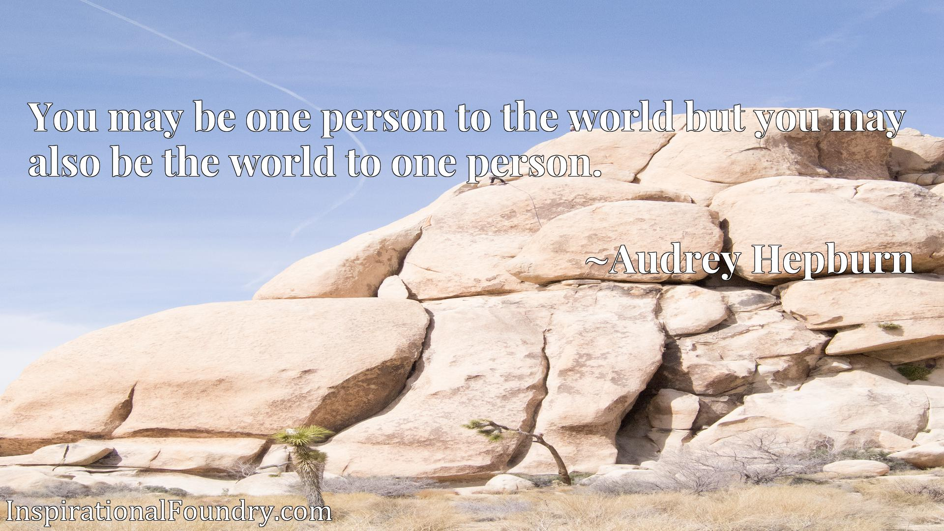You may be one person to the world but you may also be the world to one person.