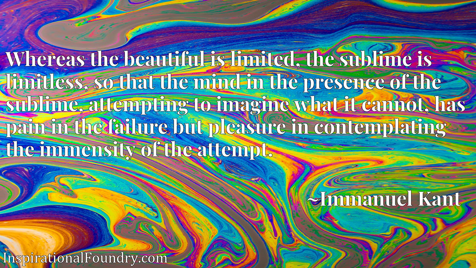 Whereas the beautiful is limited, the sublime is limitless, so that the mind in the presence of the sublime, attempting to imagine what it cannot, has pain in the failure but pleasure in contemplating the immensity of the attempt.
