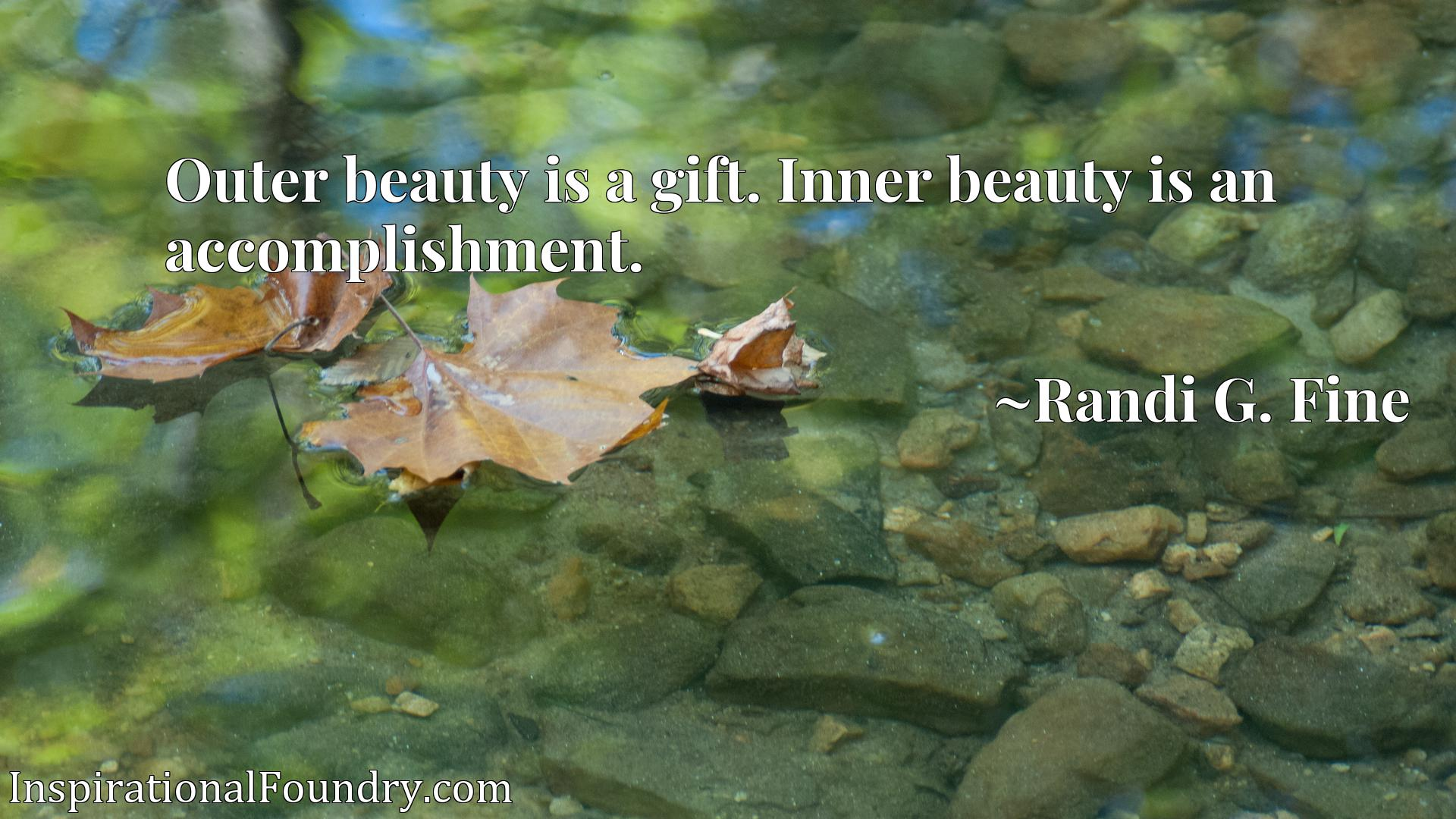 Outer beauty is a gift. Inner beauty is an accomplishment.