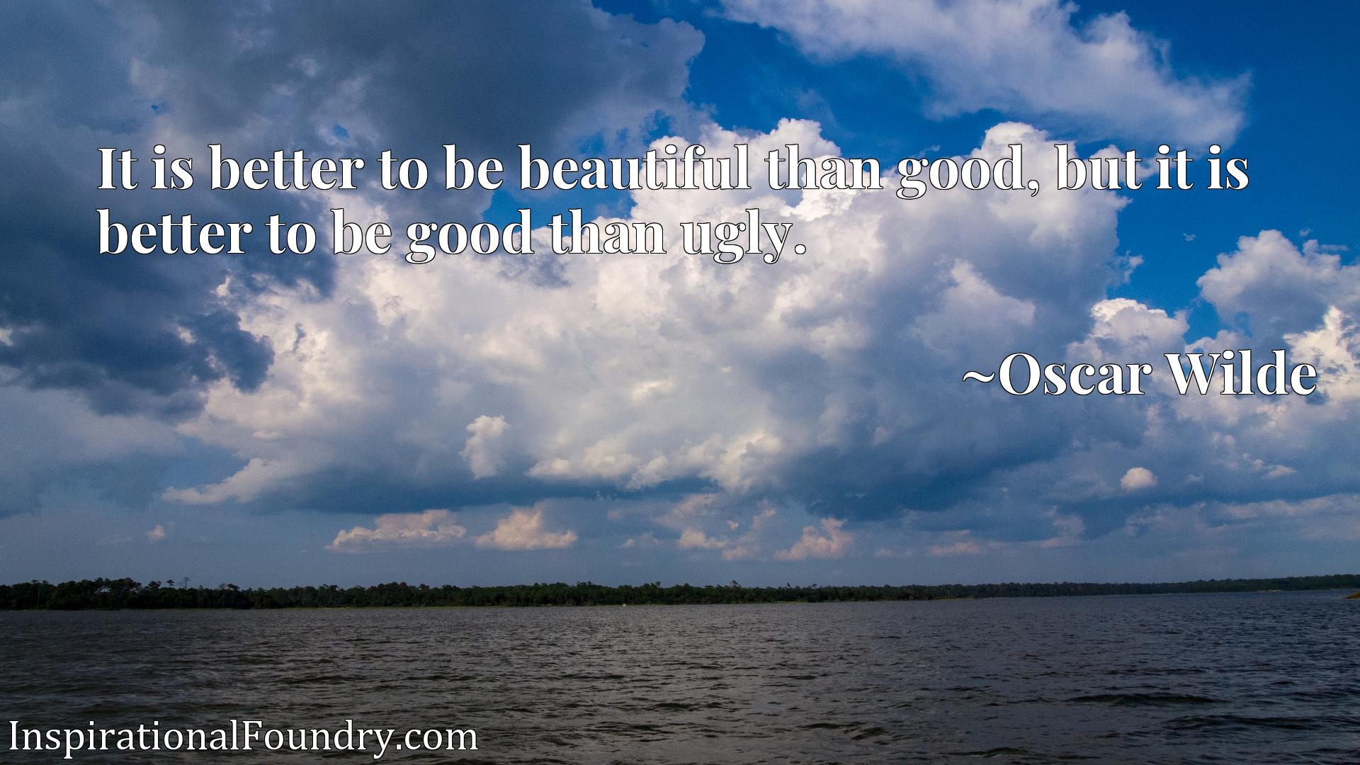 It is better to be beautiful than good, but it is better to be good than ugly.