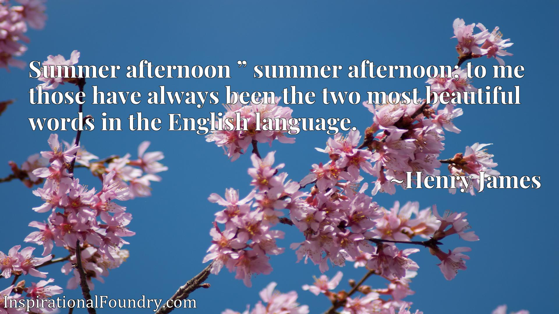 """Summer afternoon """" summer afternoon; to me those have always been the two most beautiful words in the English language."""