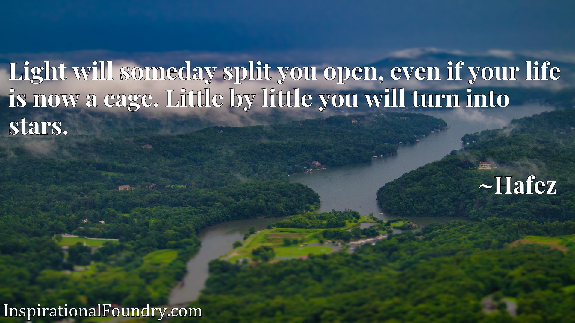 Light will someday split you open, even if your life is now a cage. Little by little you will turn into stars.