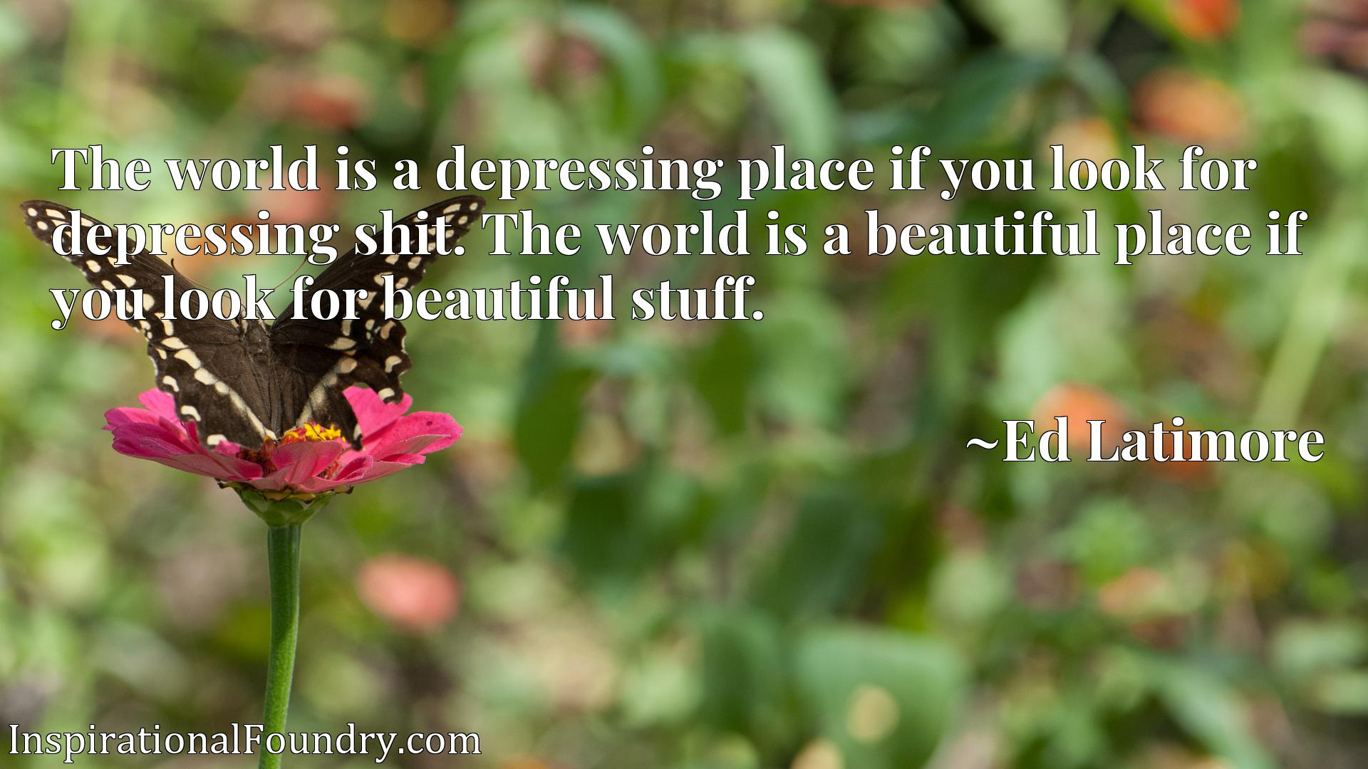 The world is a depressing place if you look for depressing shit. The world is a beautiful place if you look for beautiful stuff.