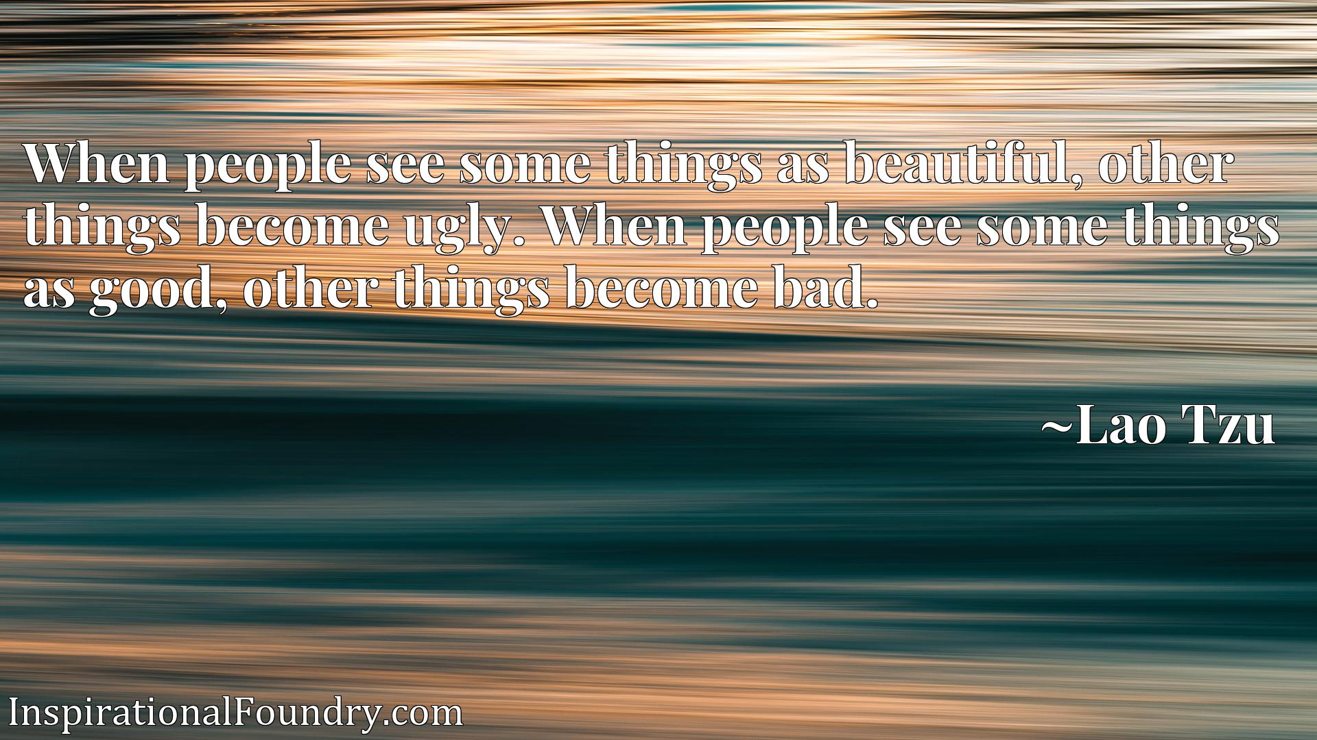 When people see some things as beautiful, other things become ugly. When people see some things as good, other things become bad.