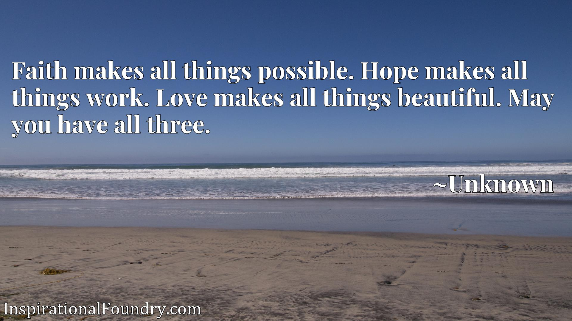 Faith makes all things possible. Hope makes all things work. Love makes all things beautiful. May you have all three.