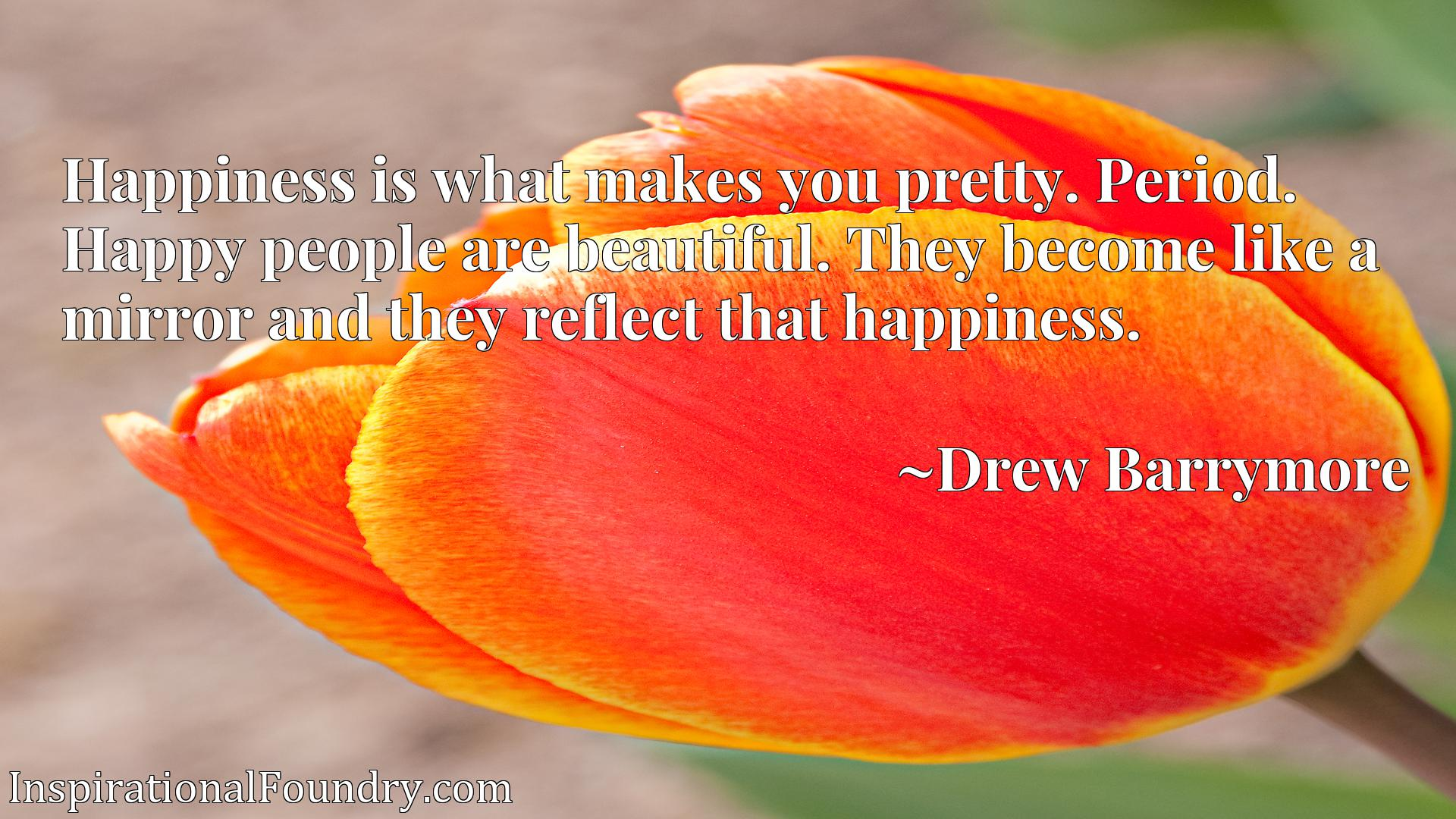 Happiness is what makes you pretty. Period. Happy people are beautiful. They become like a mirror and they reflect that happiness.