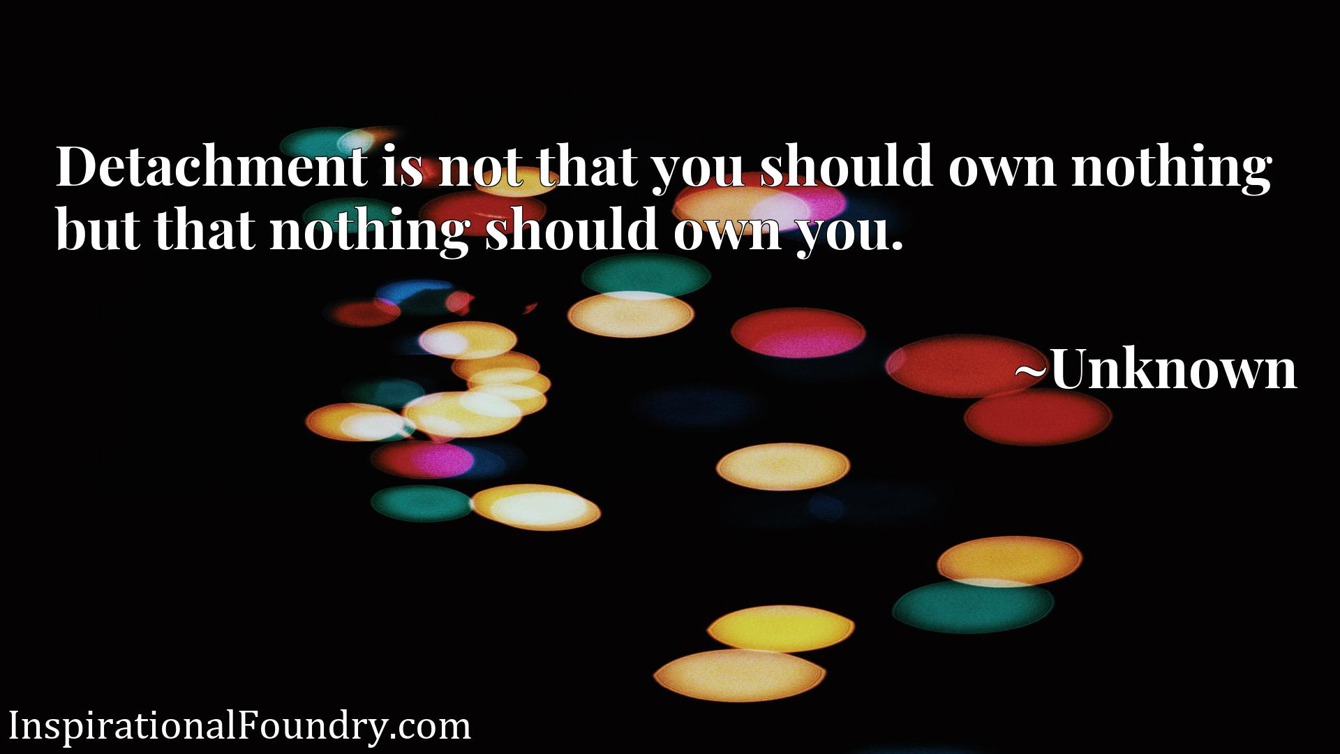 Detachment is not that you should own nothing but that nothing should own you.