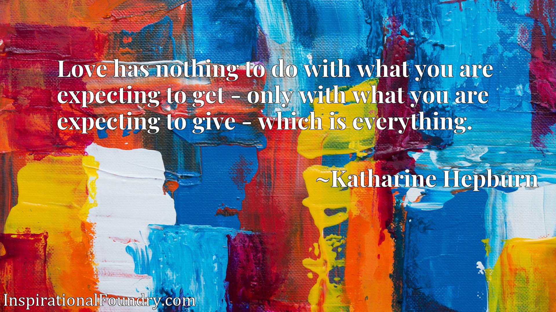 Love has nothing to do with what you are expecting to get - only with what you are expecting to give - which is everything.