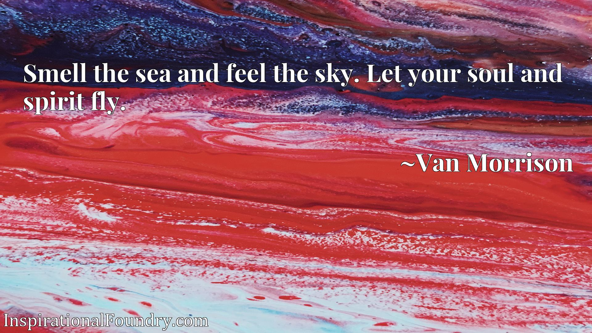 Smell the sea and feel the sky. Let your soul and spirit fly.