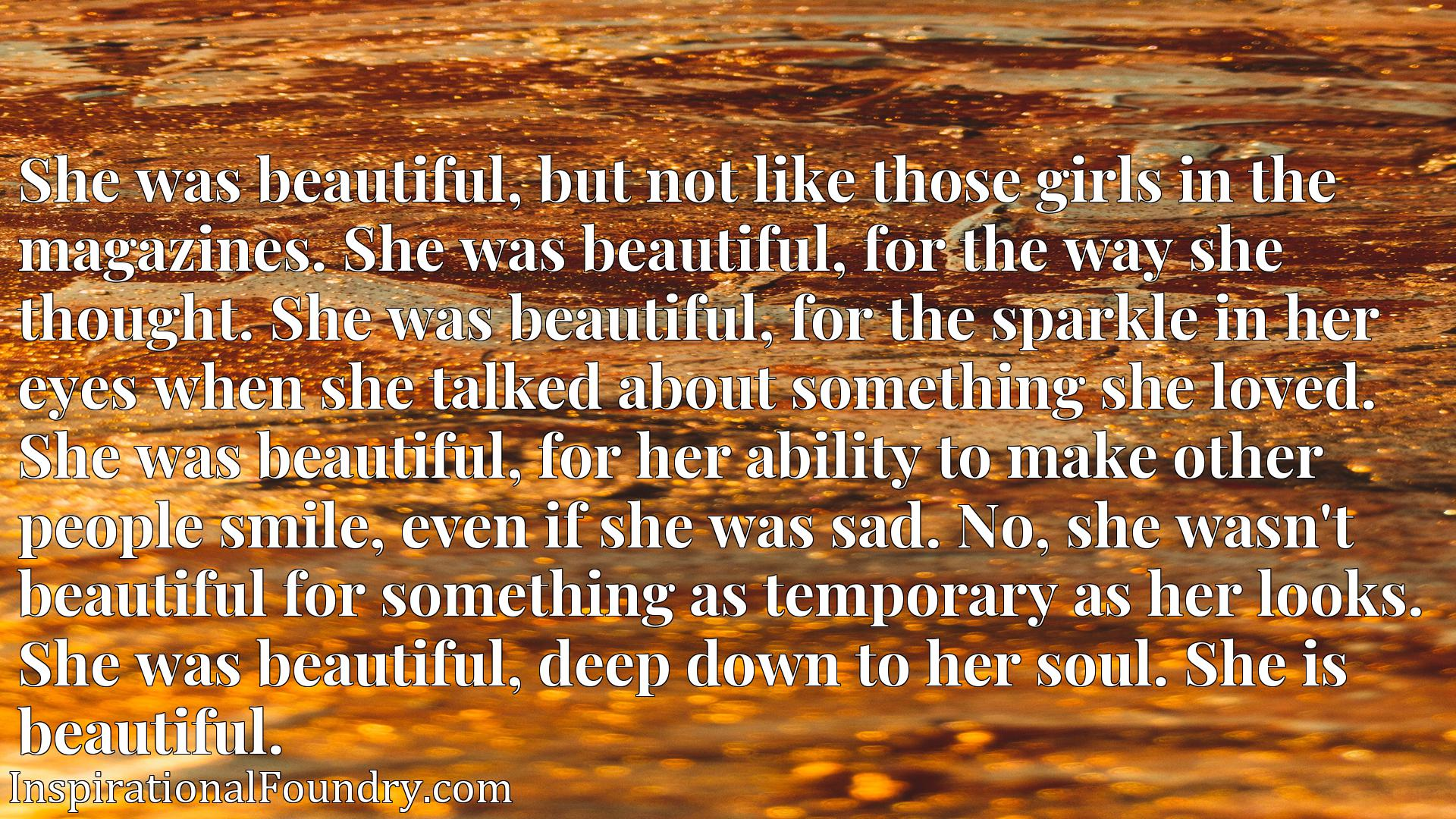 Quote Picture :She was beautiful, but not like those girls in the magazines. She was beautiful, for the way she thought. She was beautiful, for the sparkle in her eyes when she talked about something she loved. She was beautiful, for her ability to make other people smile, even if she was sad. No, she wasn't beautiful for something as temporary as her looks. She was beautiful, deep down to her soul. She is beautiful.