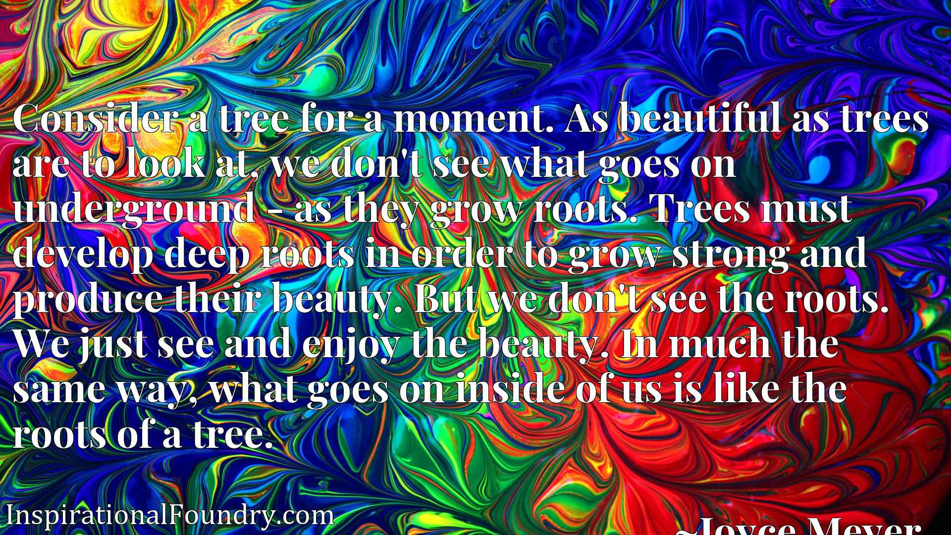 Consider a tree for a moment. As beautiful as trees are to look at, we don't see what goes on underground - as they grow roots. Trees must develop deep roots in order to grow strong and produce their beauty. But we don't see the roots. We just see and enjoy the beauty. In much the same way, what goes on inside of us is like the roots of a tree.