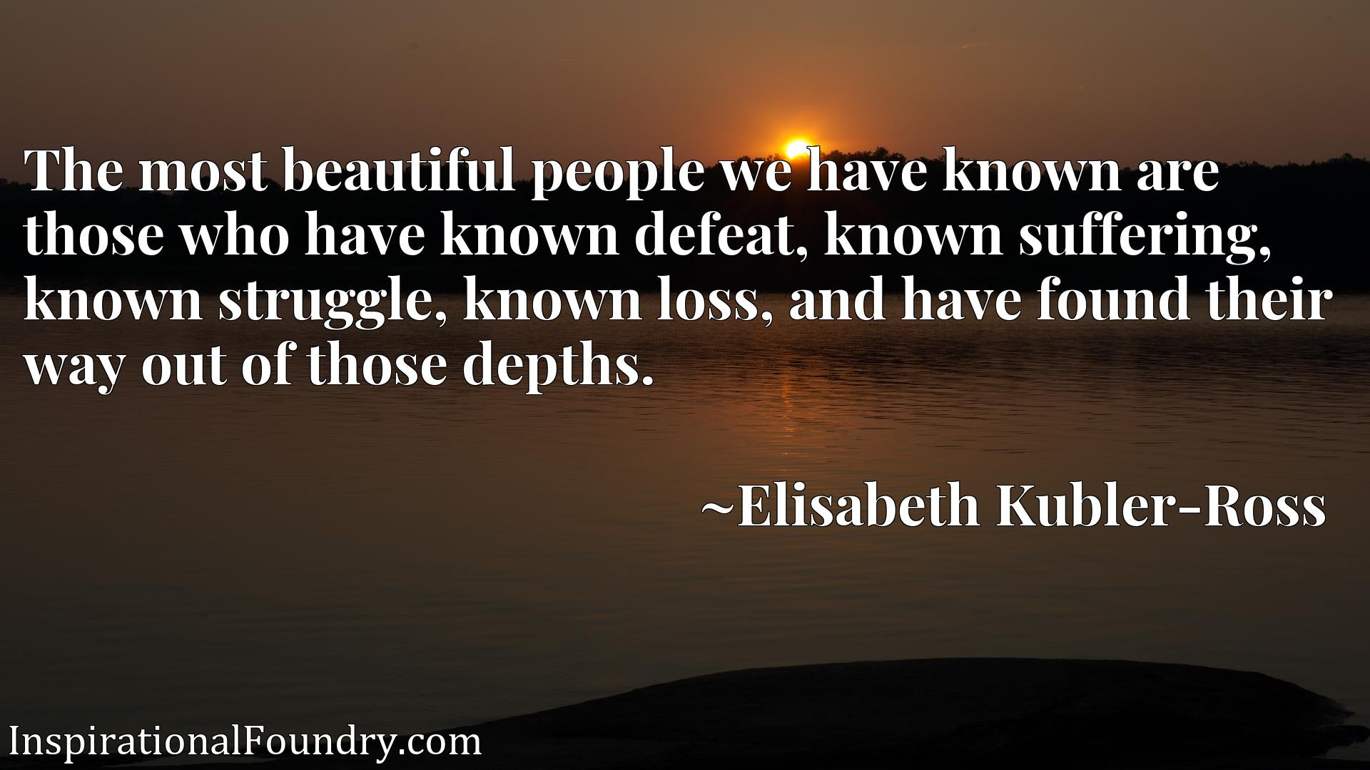 The most beautiful people we have known are those who have known defeat, known suffering, known struggle, known loss, and have found their way out of those depths.