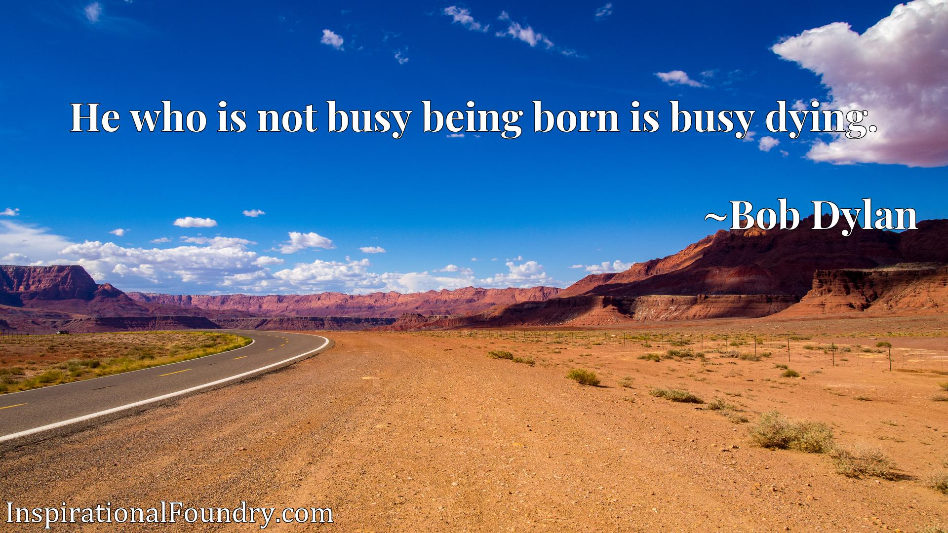 He who is not busy being born is busy dying.