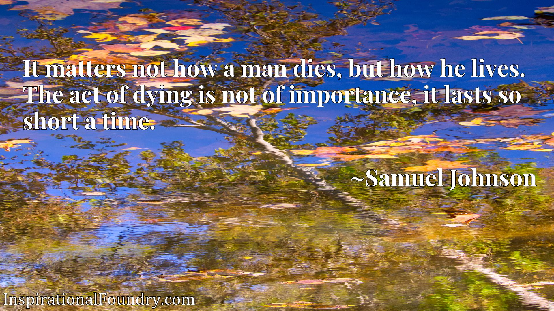 It matters not how a man dies, but how he lives. The act of dying is not of importance, it lasts so short a time.