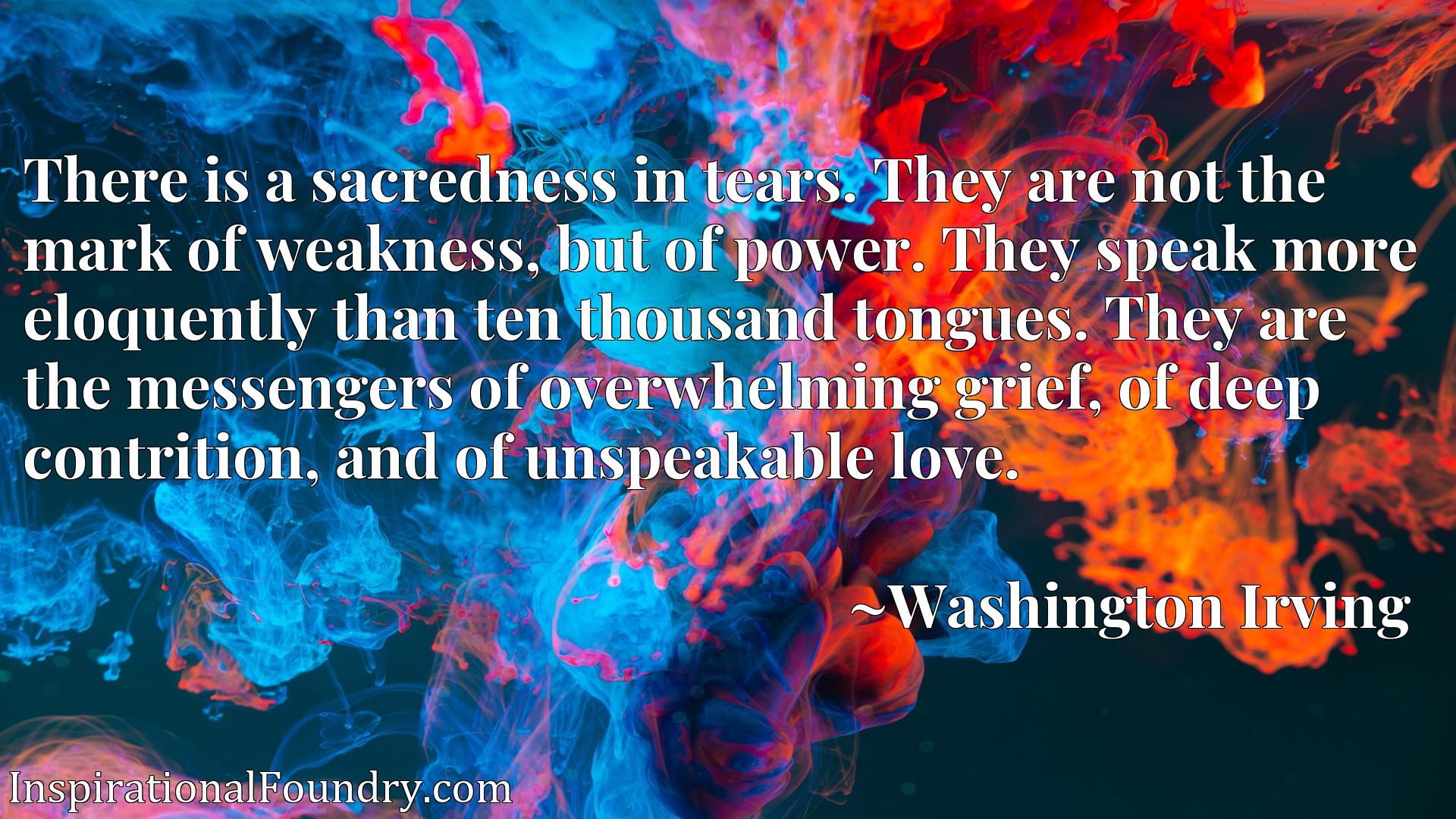 There is a sacredness in tears. They are not the mark of weakness, but of power. They speak more eloquently than ten thousand tongues. They are the messengers of overwhelming grief, of deep contrition, and of unspeakable love.
