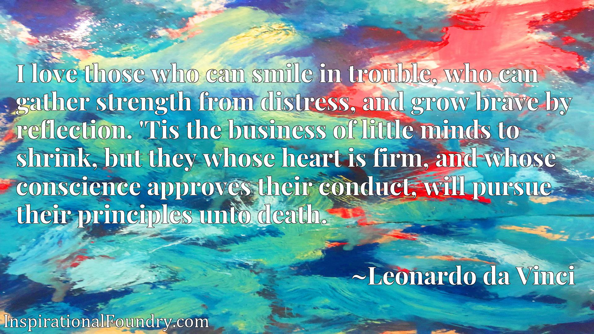 I love those who can smile in trouble, who can gather strength from distress, and grow brave by reflection. 'Tis the business of little minds to shrink, but they whose heart is firm, and whose conscience approves their conduct, will pursue their principles unto death.