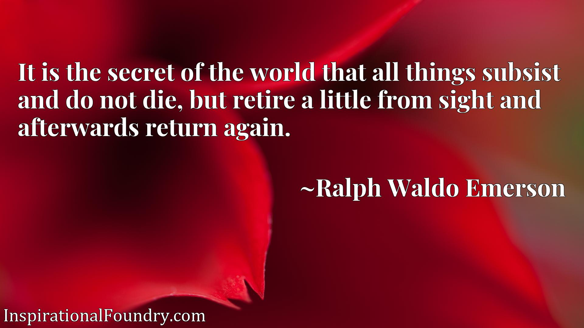 It is the secret of the world that all things subsist and do not die, but retire a little from sight and afterwards return again.