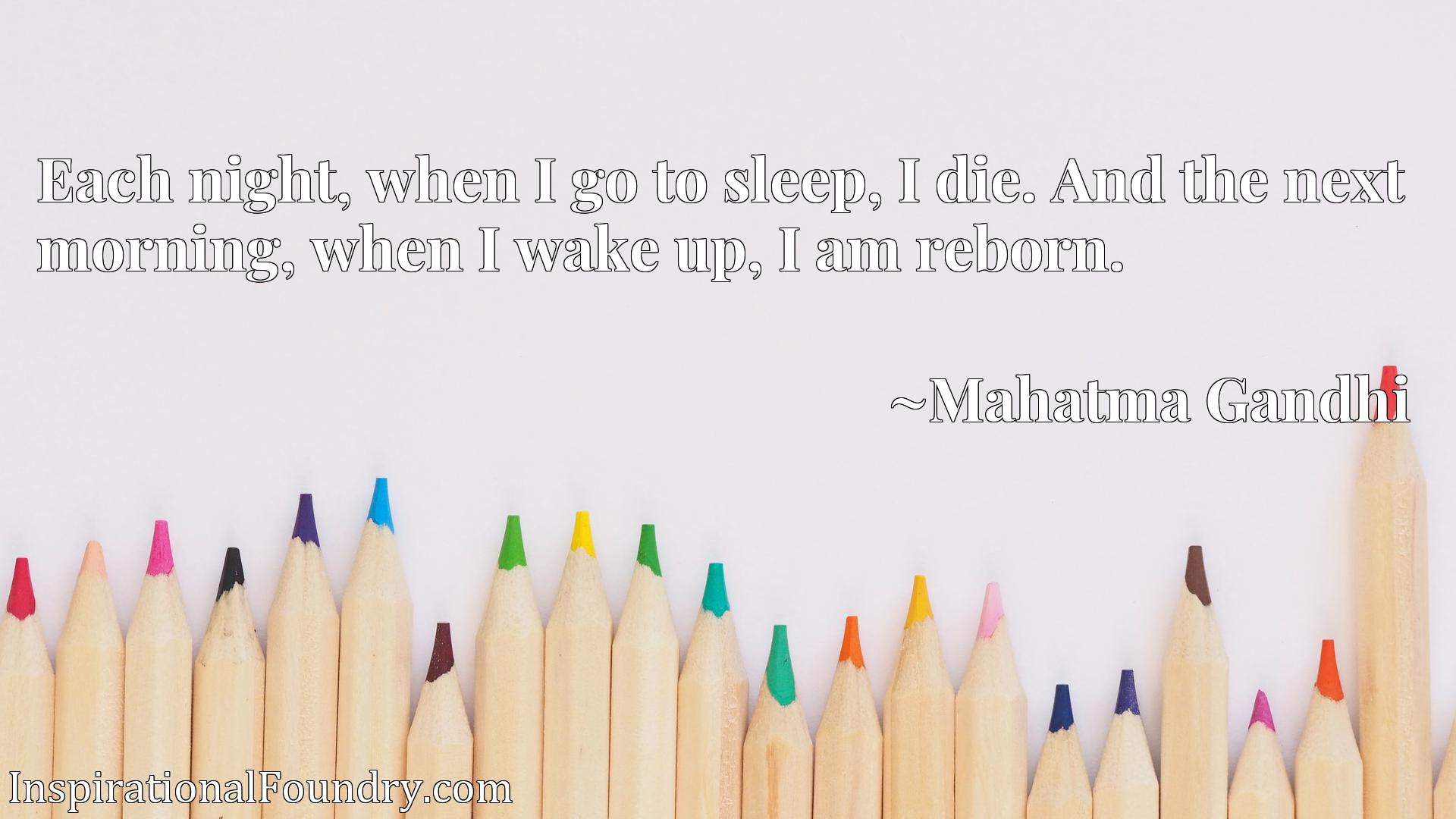 Each night, when I go to sleep, I die. And the next morning, when I wake up, I am reborn.