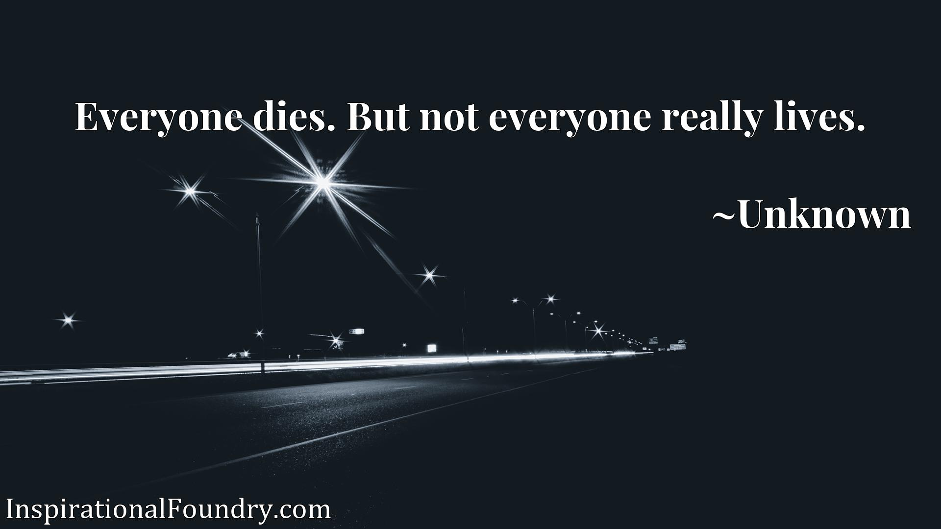 Everyone dies. But not everyone really lives.