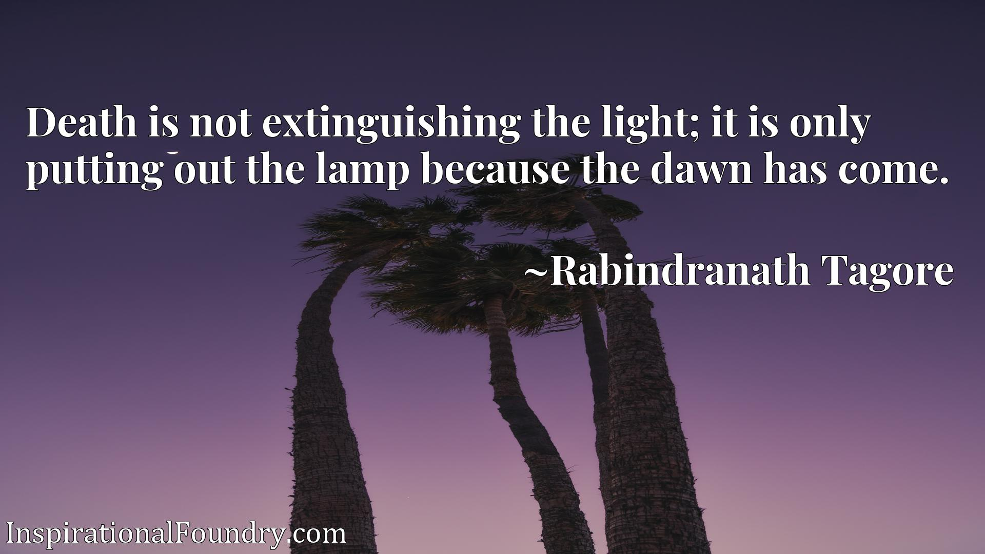 Death is not extinguishing the light; it is only putting out the lamp because the dawn has come.