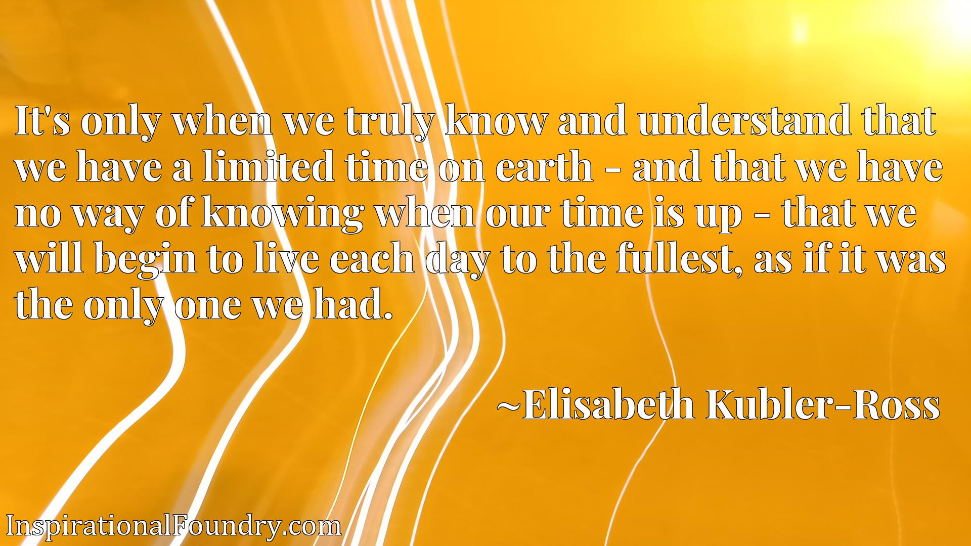 It's only when we truly know and understand that we have a limited time on earth - and that we have no way of knowing when our time is up - that we will begin to live each day to the fullest, as if it was the only one we had.