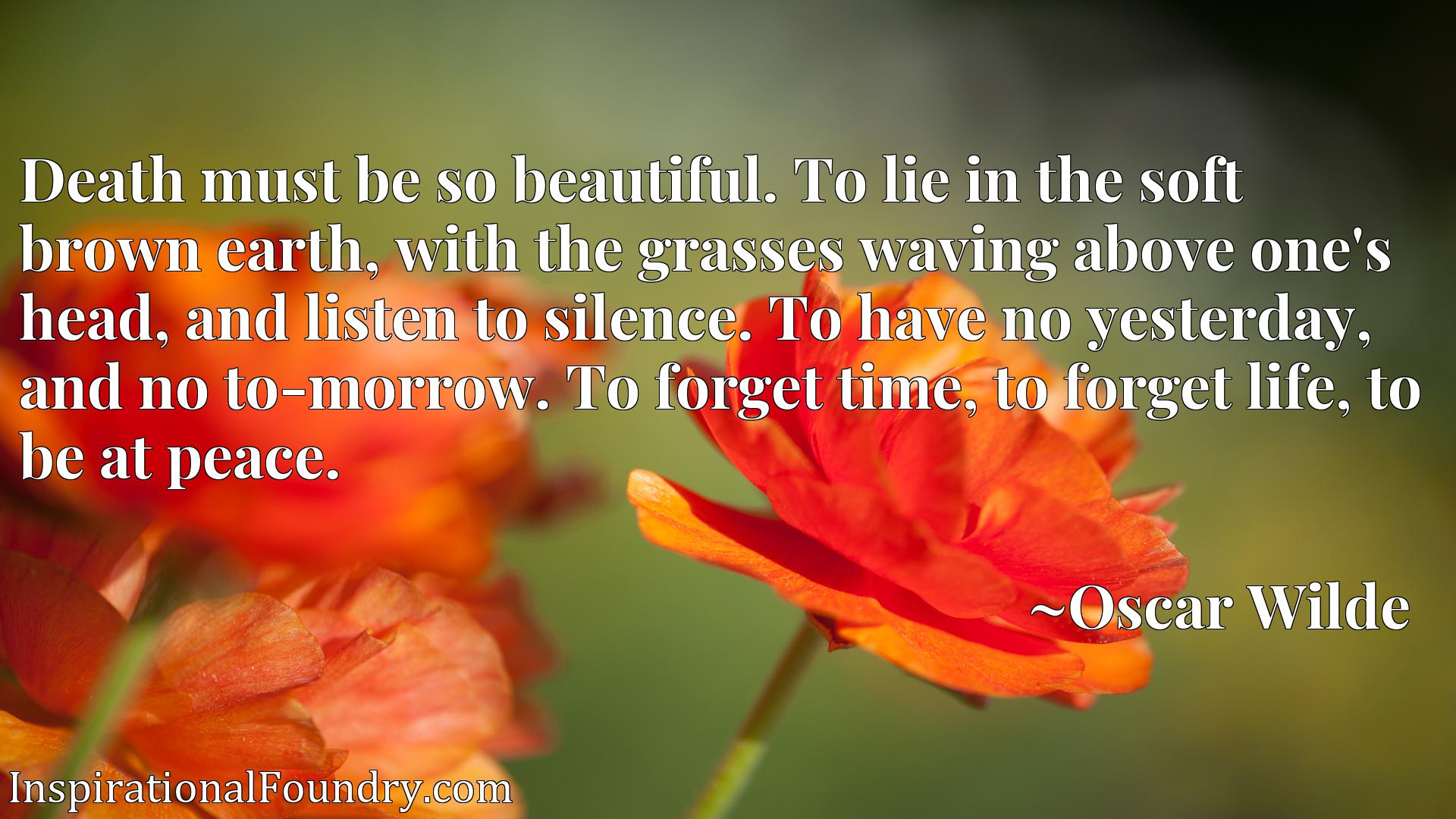 Death must be so beautiful. To lie in the soft brown earth, with the grasses waving above one's head, and listen to silence. To have no yesterday, and no to-morrow. To forget time, to forget life, to be at peace.